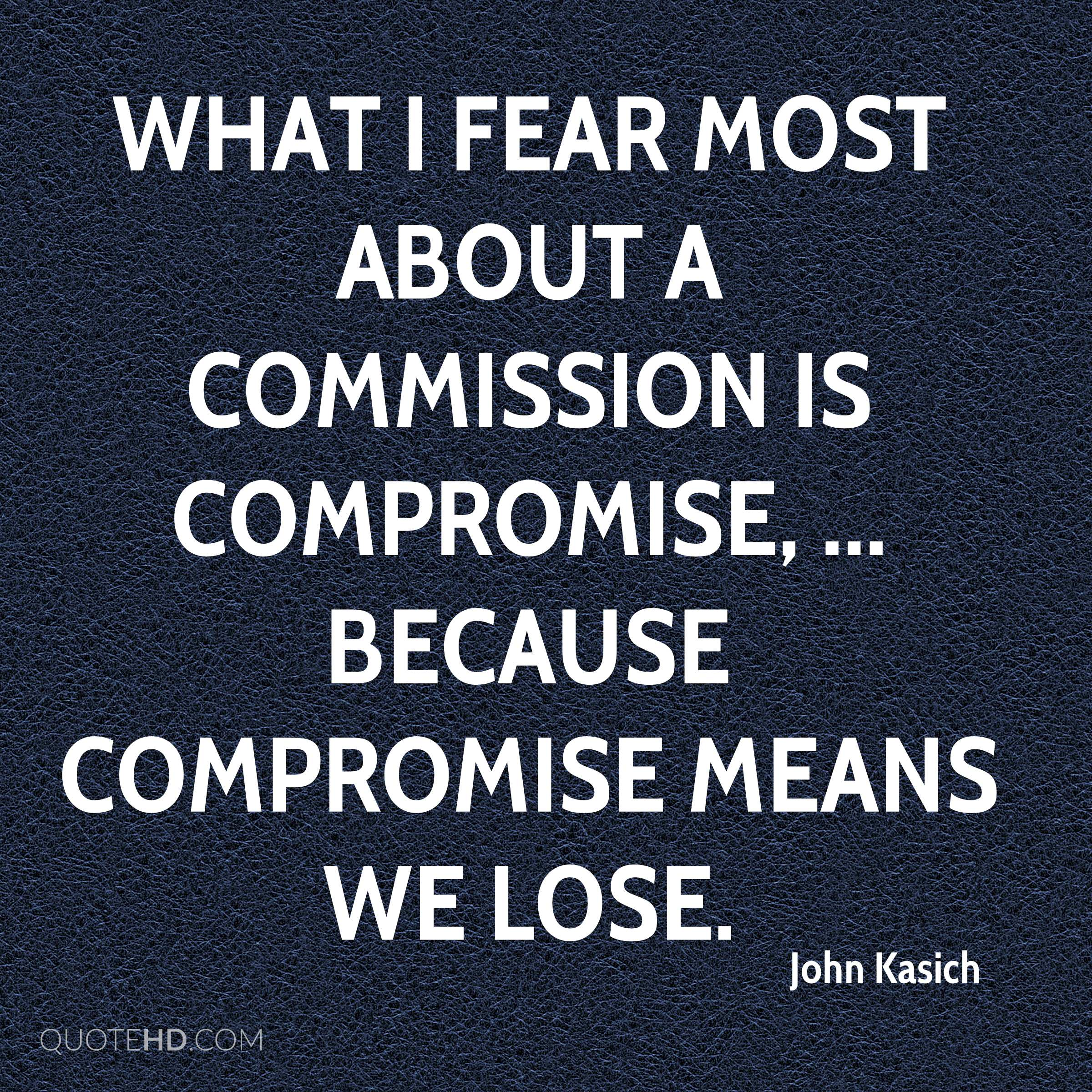 What I fear most about a commission is compromise, ... Because compromise means we lose.