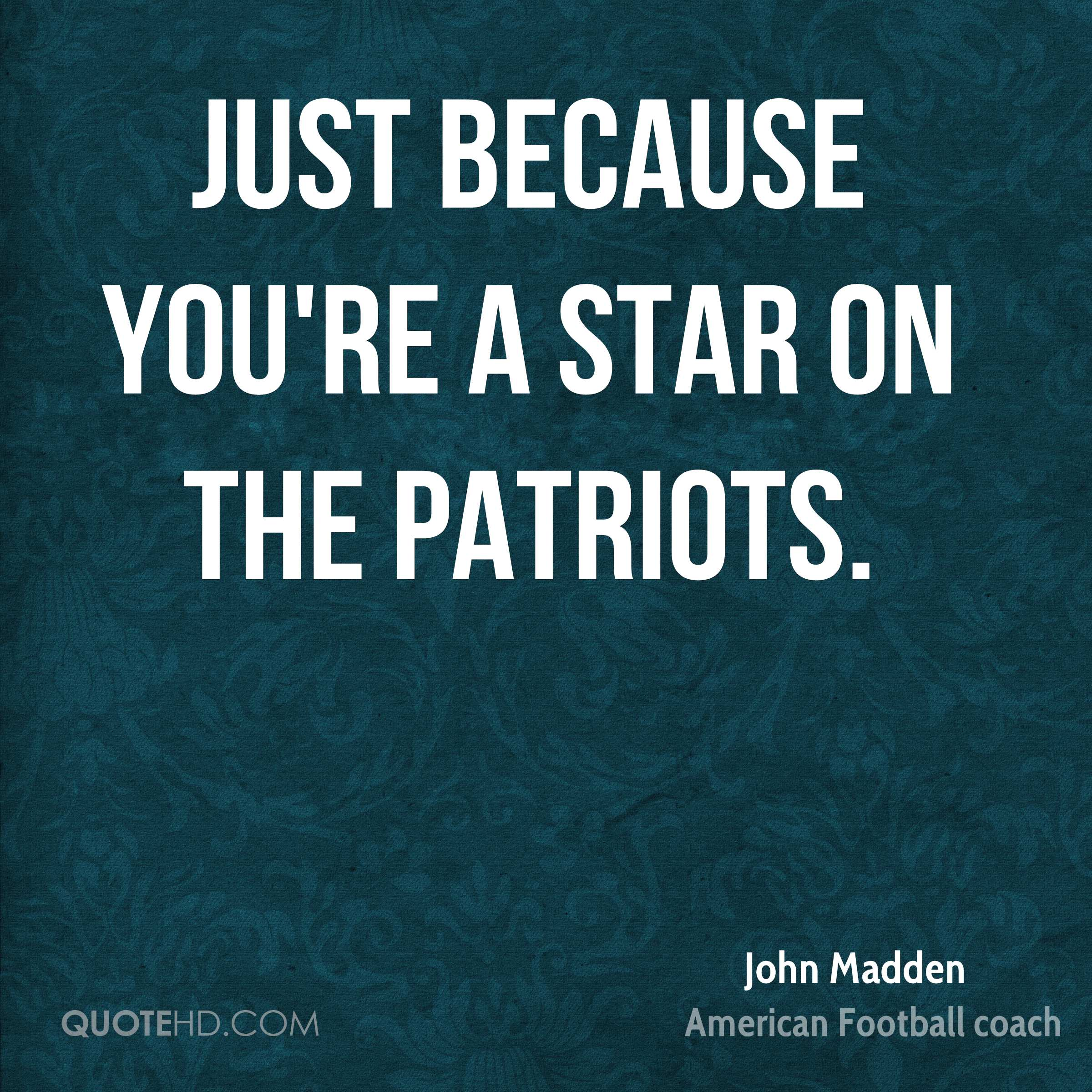 Just because you're a star on the Patriots.