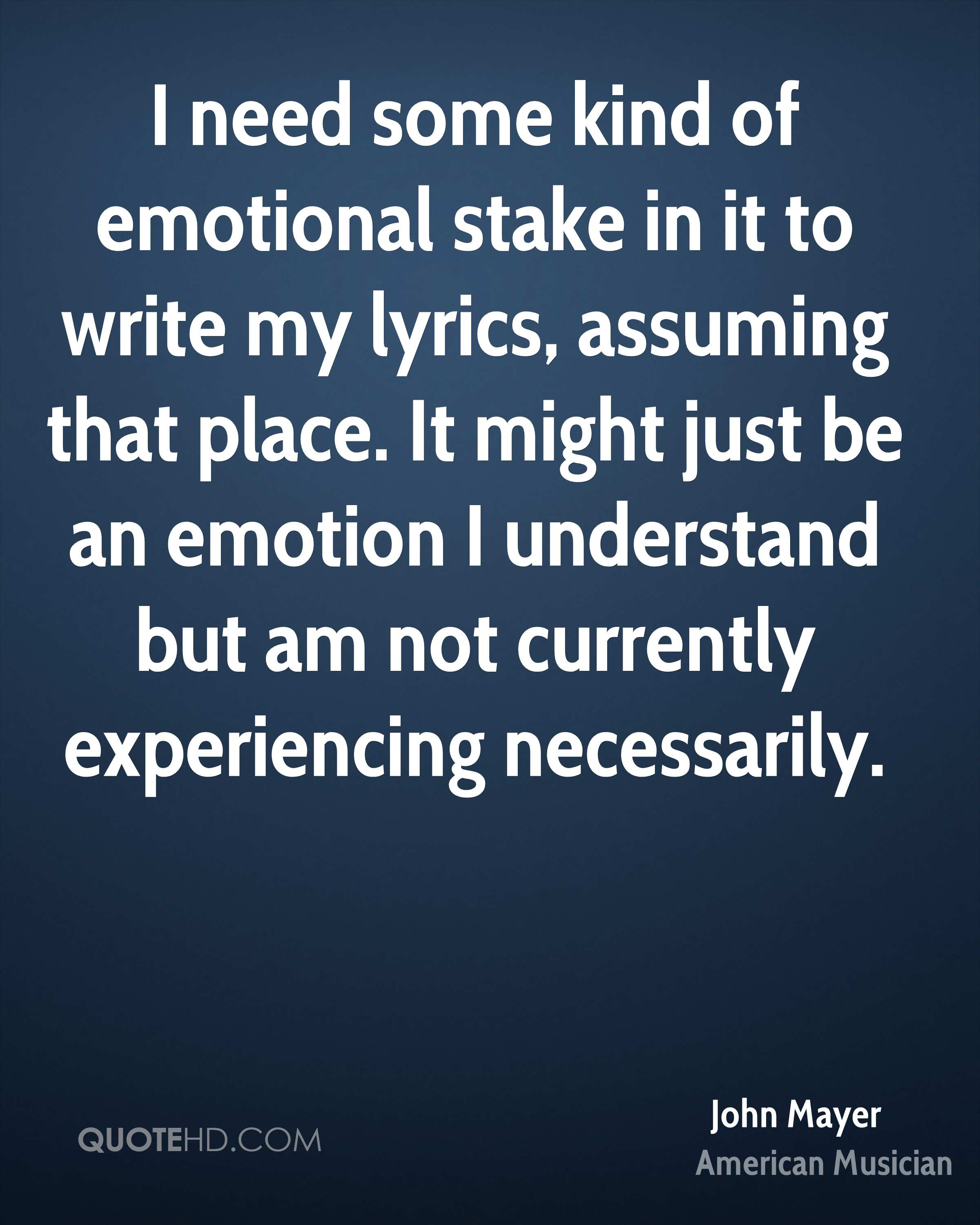 I need some kind of emotional stake in it to write my lyrics, assuming that place. It might just be an emotion I understand but am not currently experiencing necessarily.