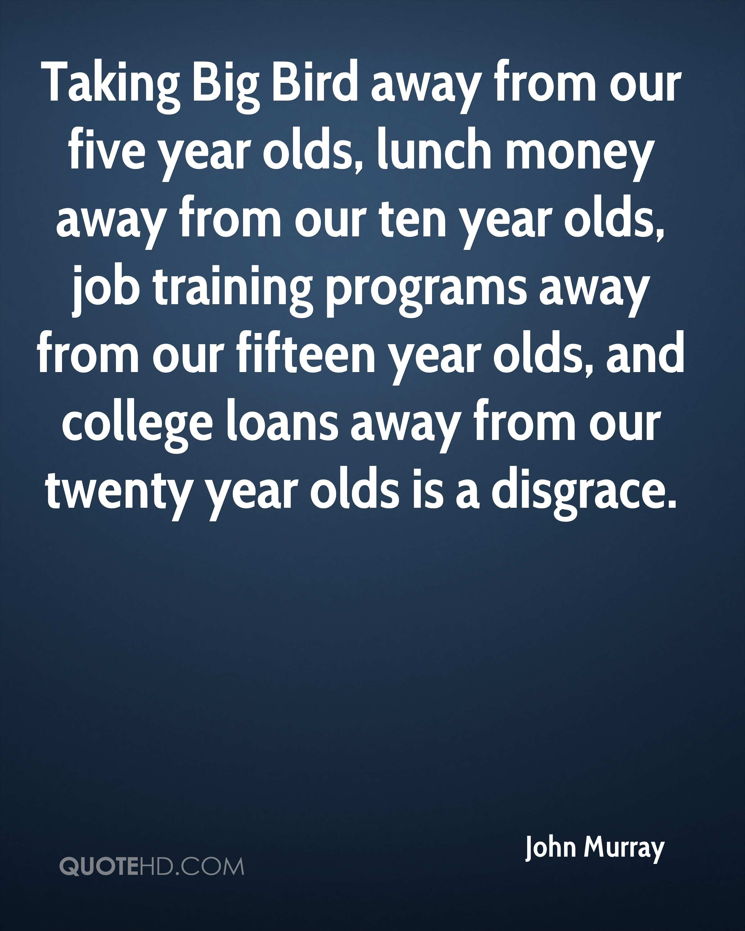 Taking Big Bird away from our five year olds, lunch money away from our ten year olds, job training programs away from our fifteen year olds, and college loans away from our twenty year olds is a disgrace.