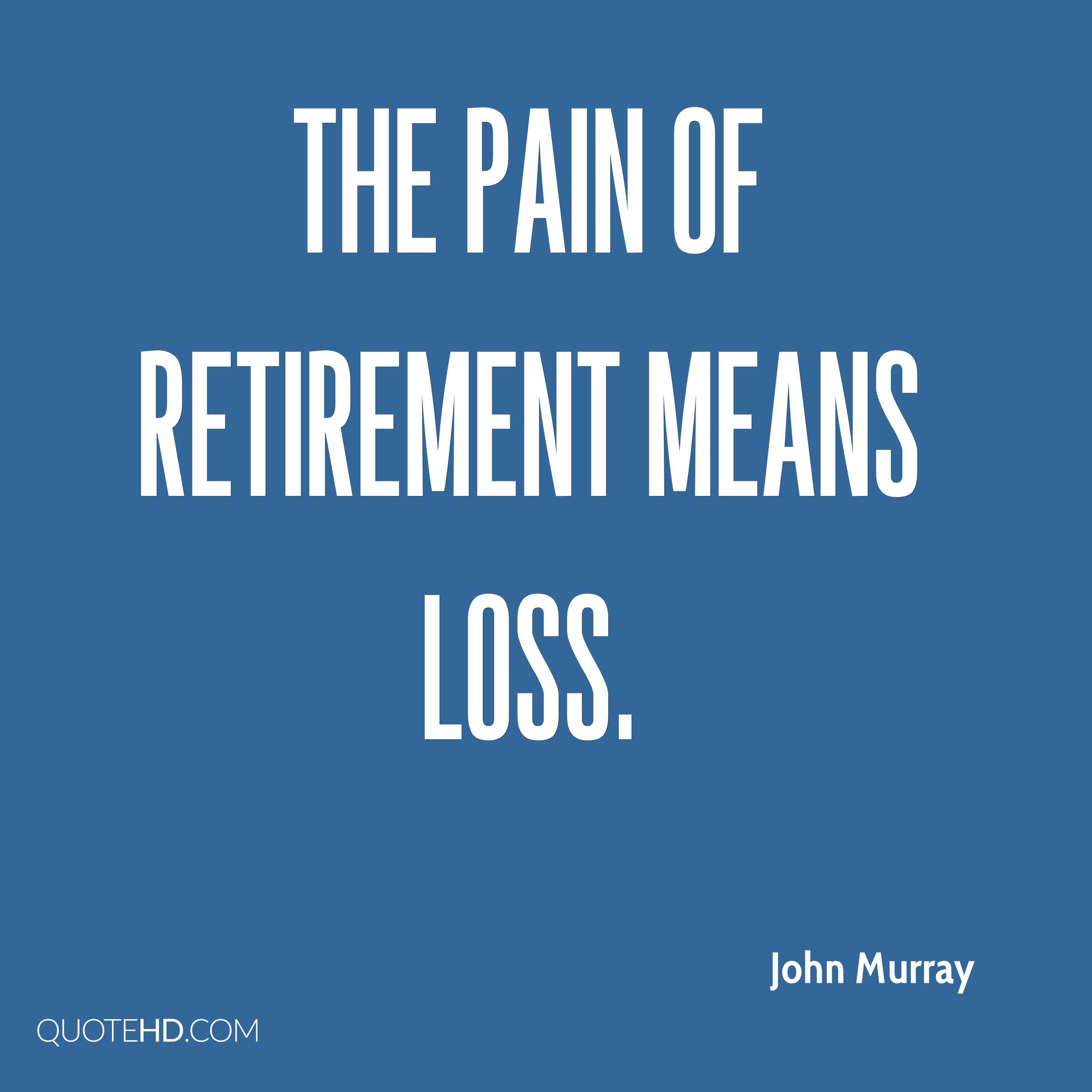 The pain of retirement means loss.
