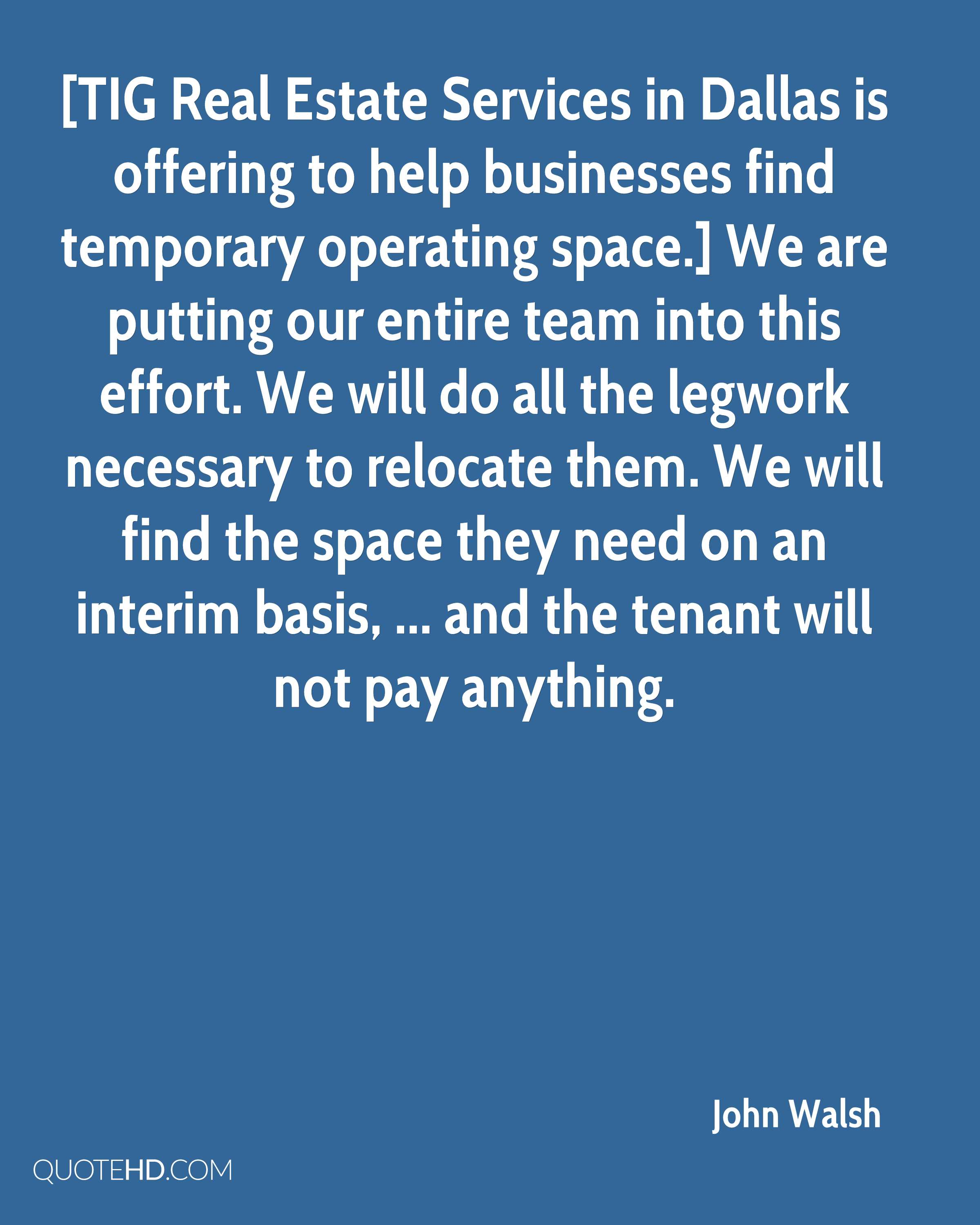 [TIG Real Estate Services in Dallas is offering to help businesses find temporary operating space.] We are putting our entire team into this effort. We will do all the legwork necessary to relocate them. We will find the space they need on an interim basis, ... and the tenant will not pay anything.