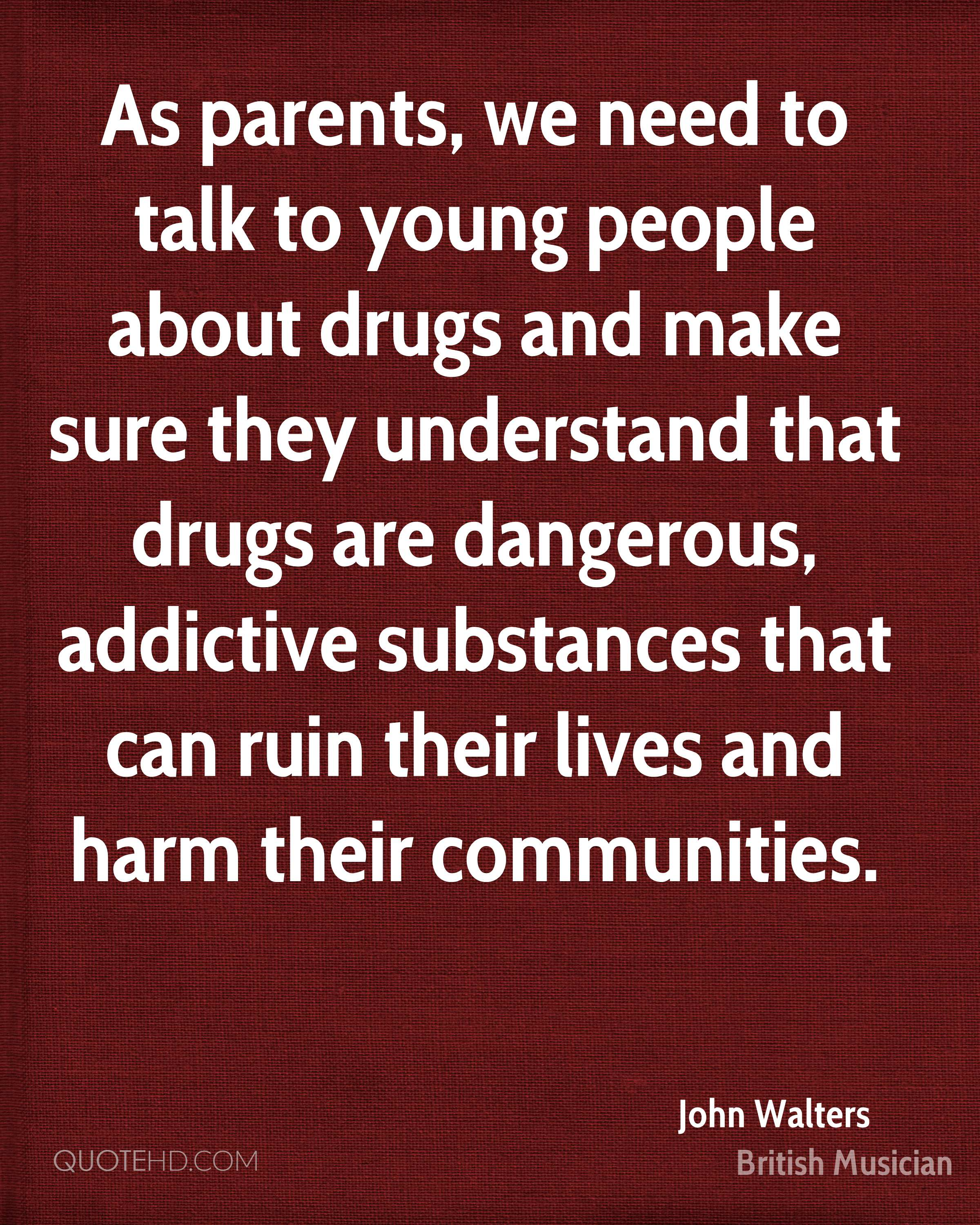 As parents, we need to talk to young people about drugs and make sure they understand that drugs are dangerous, addictive substances that can ruin their lives and harm their communities.