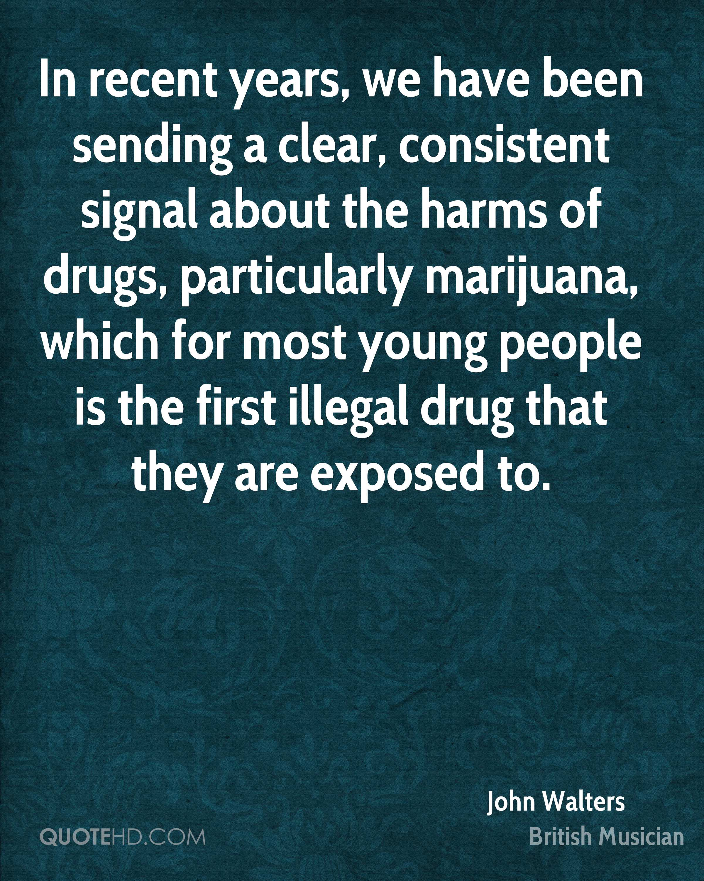 In recent years, we have been sending a clear, consistent signal about the harms of drugs, particularly marijuana, which for most young people is the first illegal drug that they are exposed to.