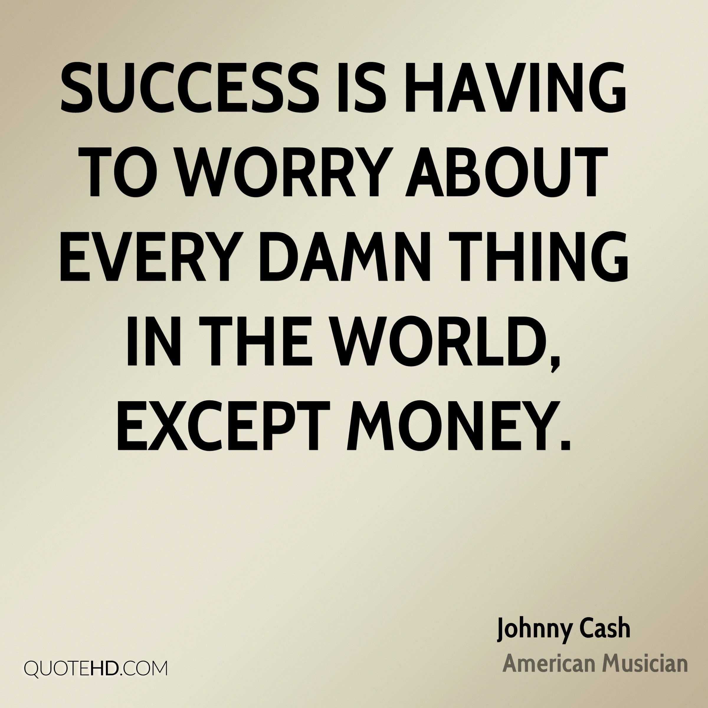 Success is having to worry about every damn thing in the world, except money.