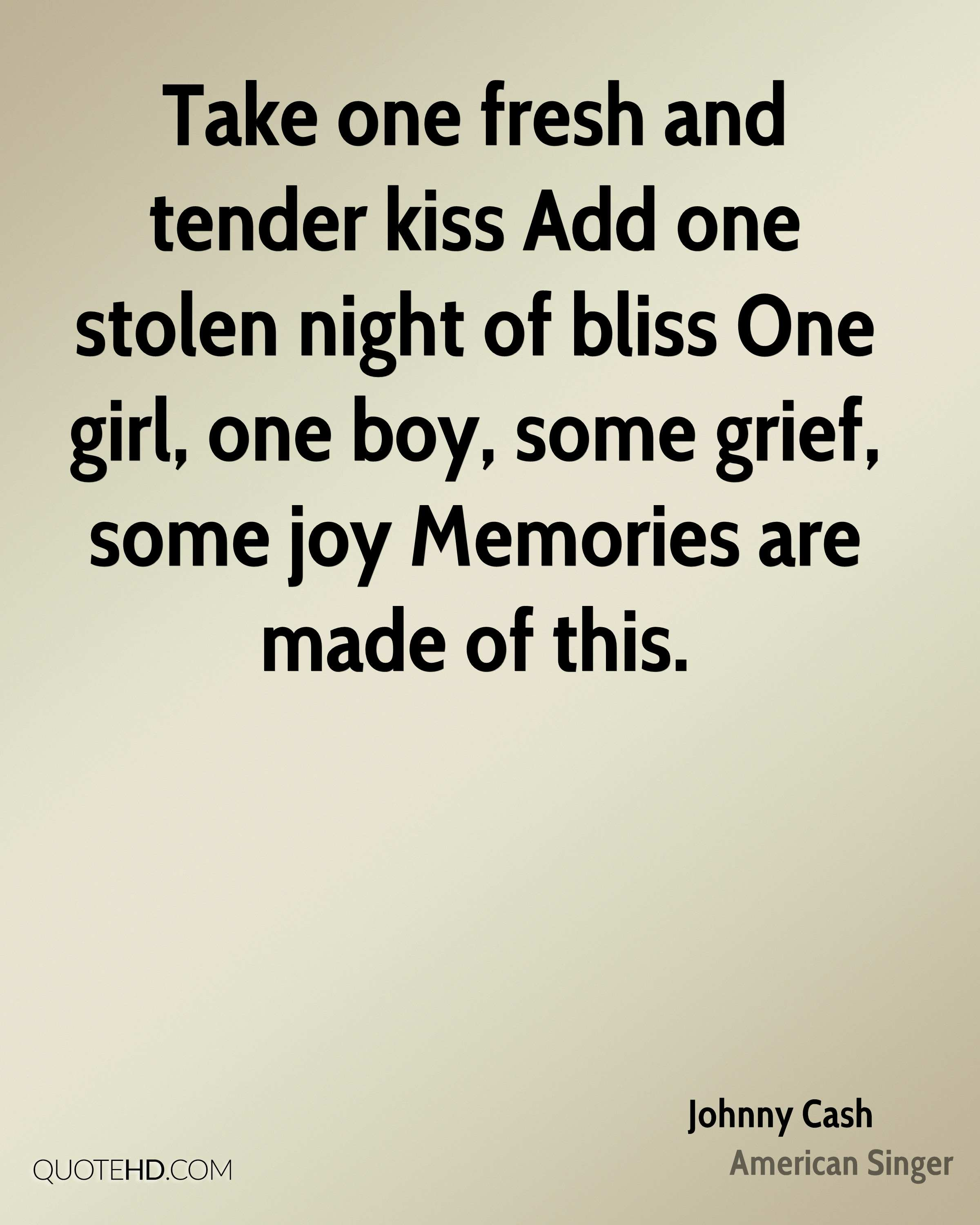 Take one fresh and tender kiss Add one stolen night of bliss One girl, one boy, some grief, some joy Memories are made of this.