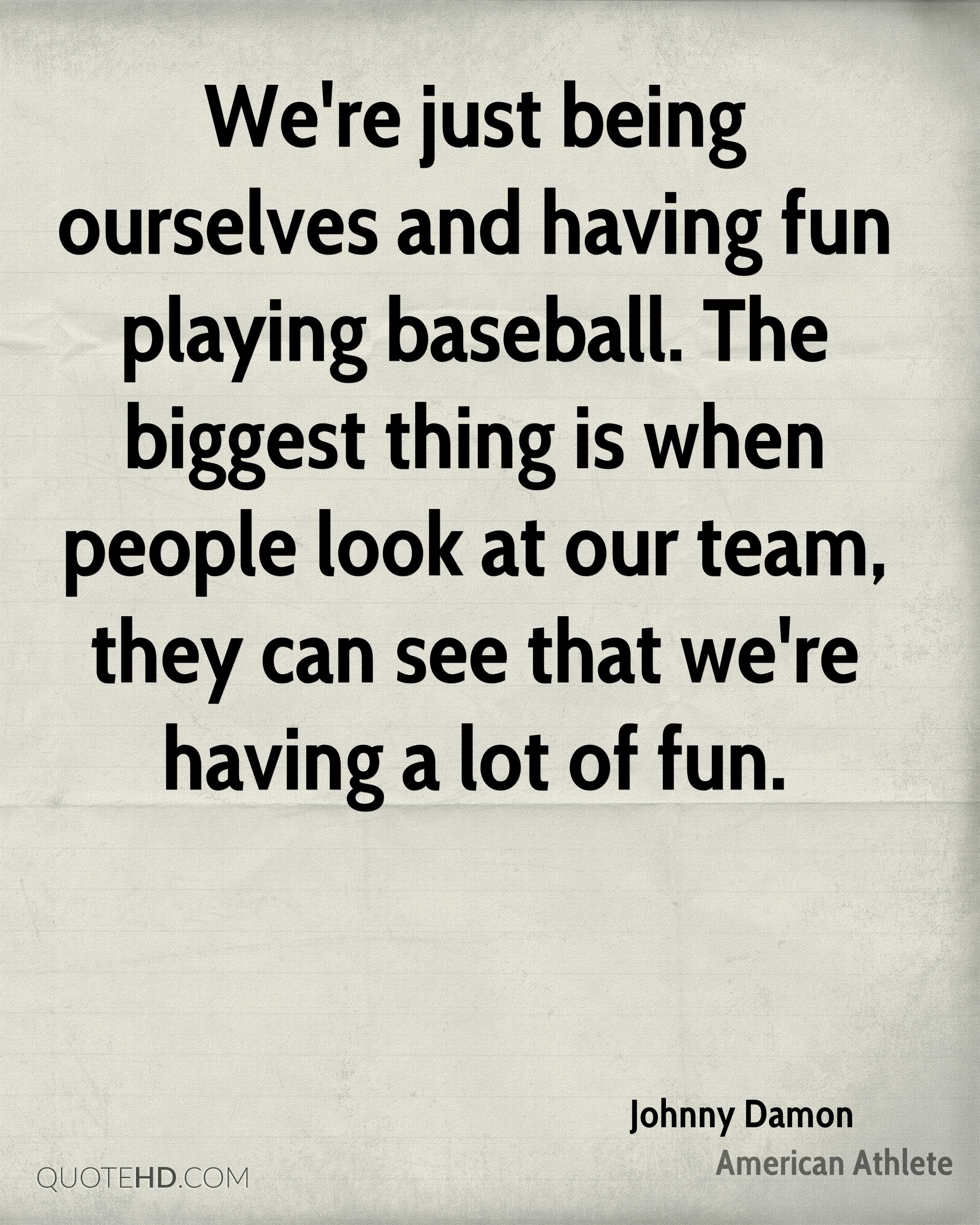 We're just being ourselves and having fun playing baseball. The biggest thing is when people look at our team, they can see that we're having a lot of fun.