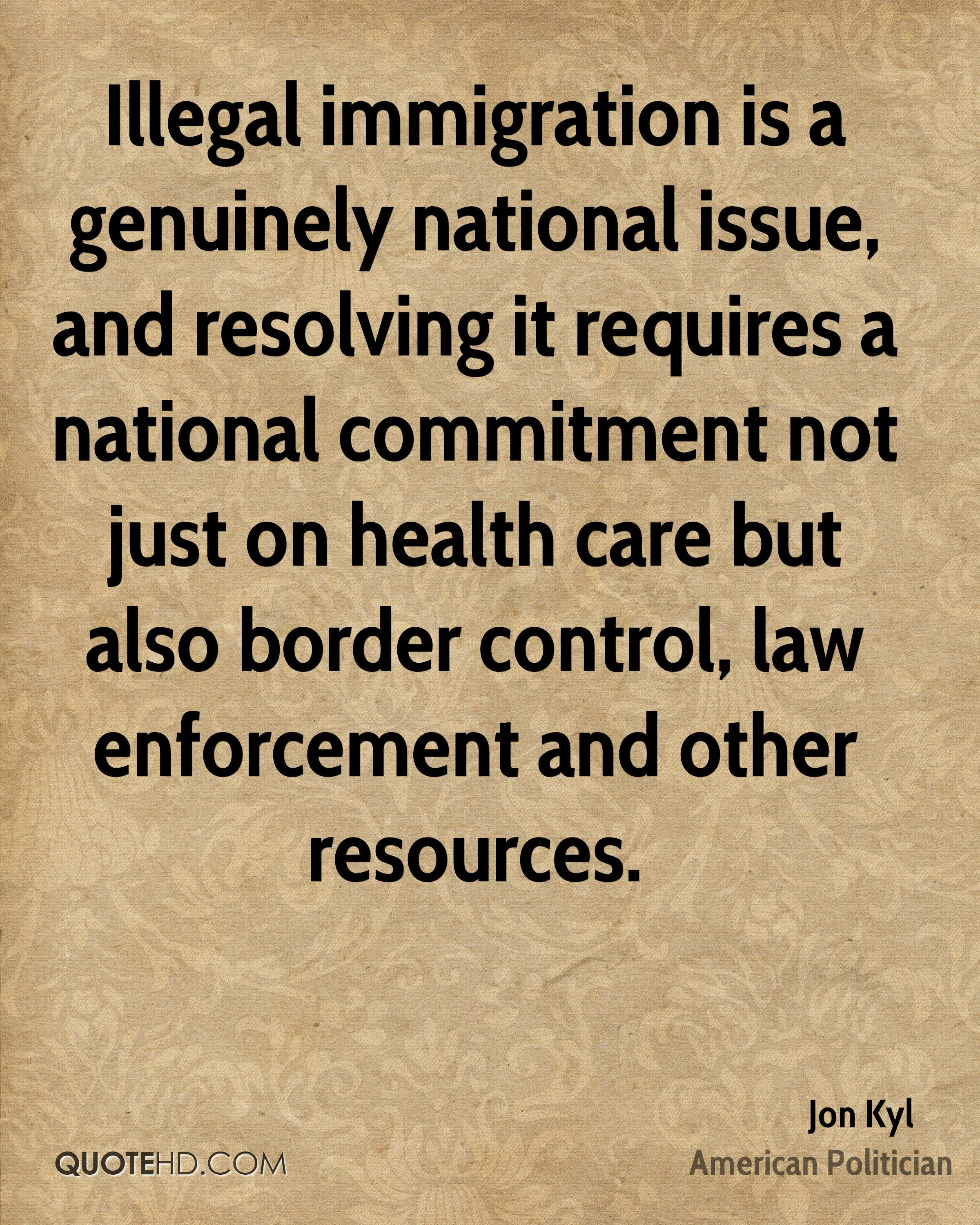Illegal immigration is a genuinely national issue, and resolving it requires a national commitment not just on health care but also border control, law enforcement and other resources.