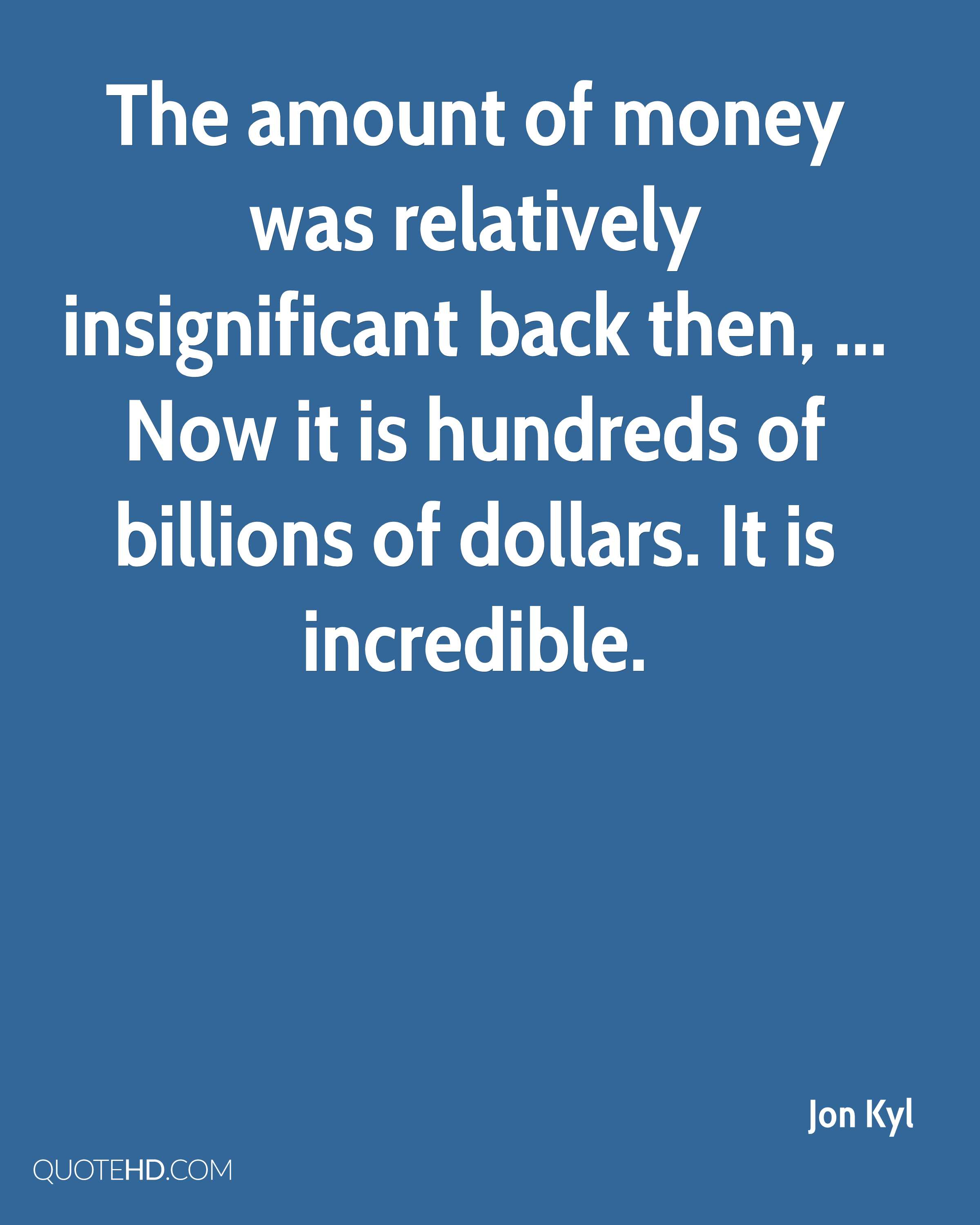 The amount of money was relatively insignificant back then, ... Now it is hundreds of billions of dollars. It is incredible.