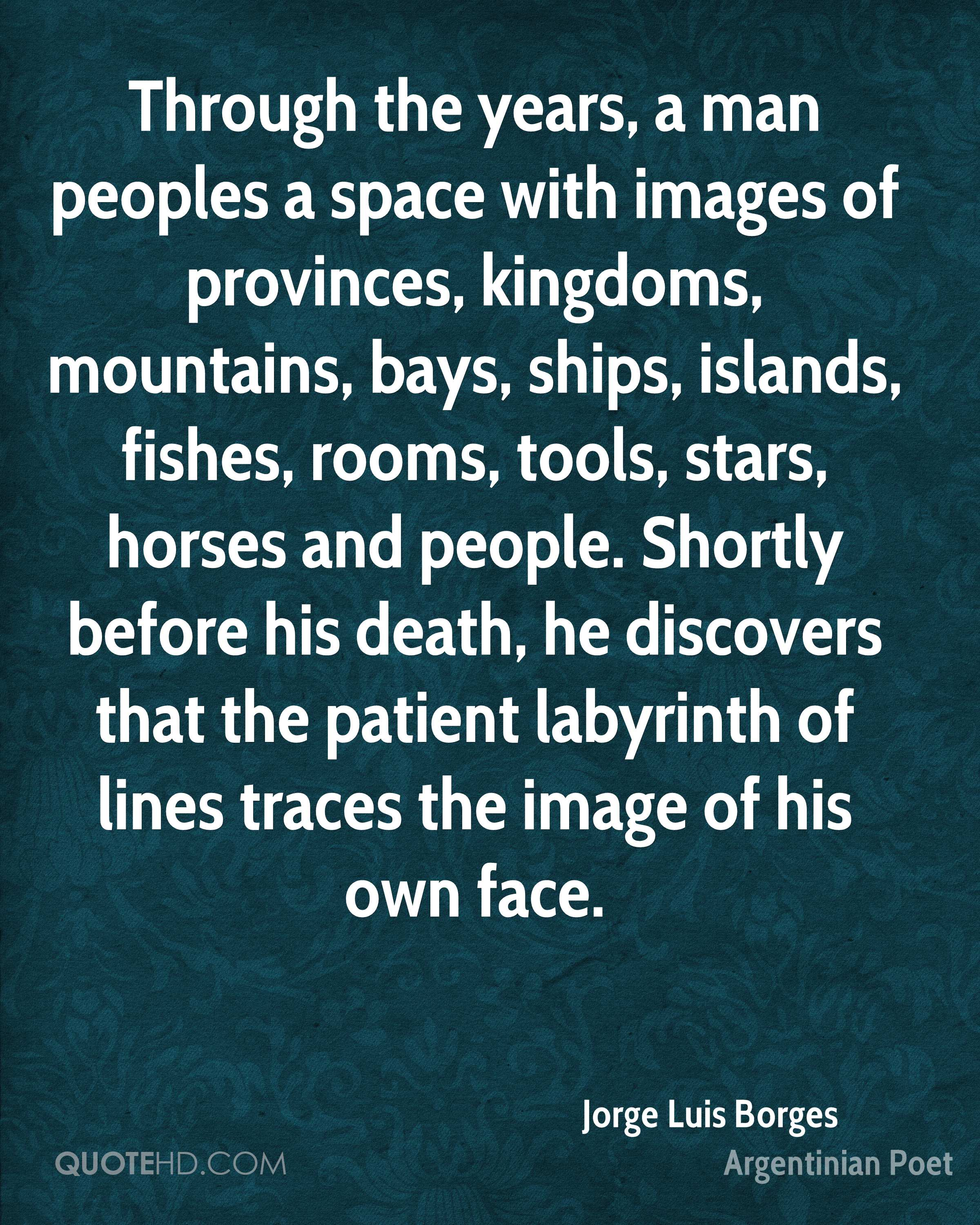 Through the years, a man peoples a space with images of provinces, kingdoms, mountains, bays, ships, islands, fishes, rooms, tools, stars, horses and people. Shortly before his death, he discovers that the patient labyrinth of lines traces the image of his own face.