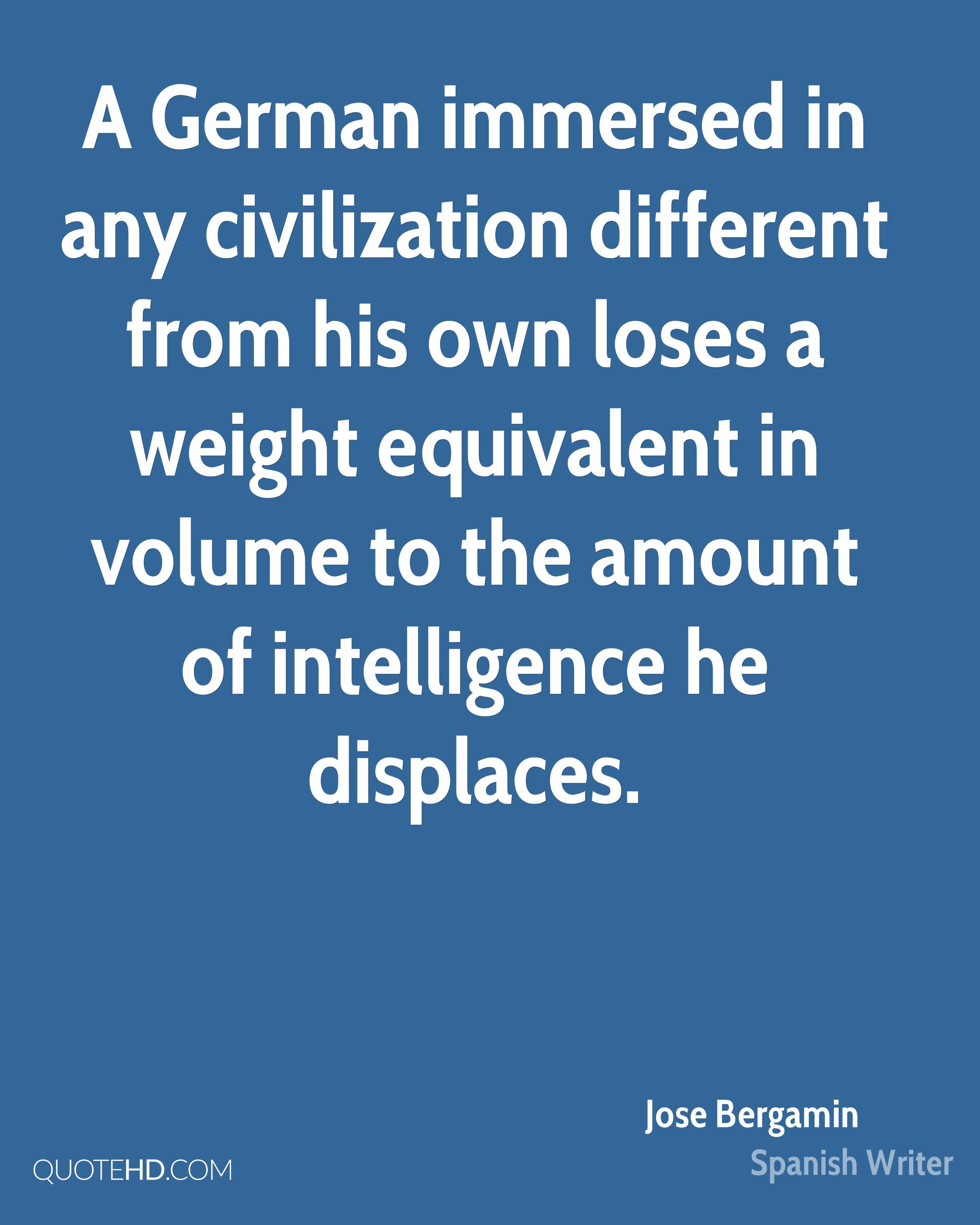 A German immersed in any civilization different from his own loses a weight equivalent in volume to the amount of intelligence he displaces.