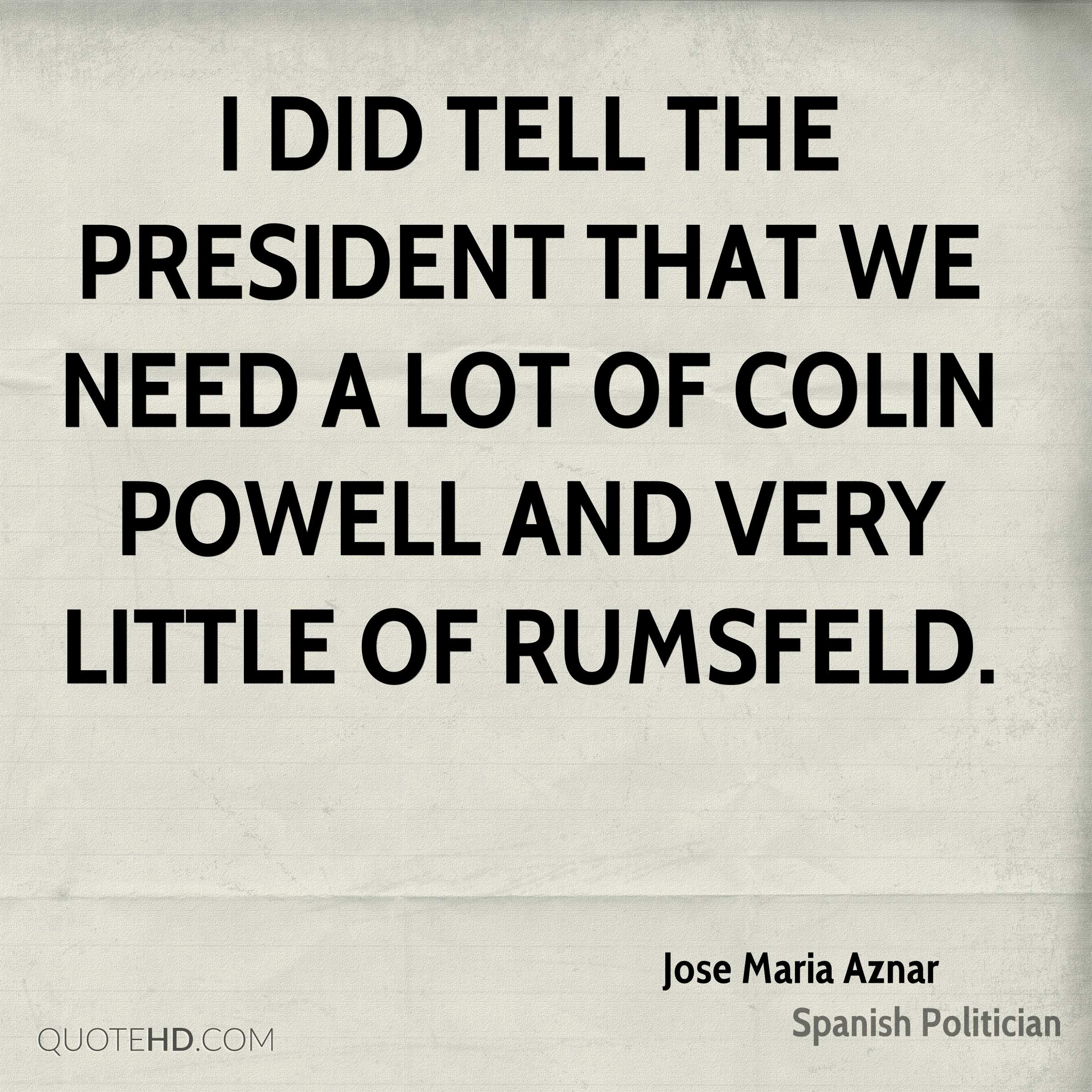 I did tell the President that we need a lot of Colin Powell and very little of Rumsfeld.