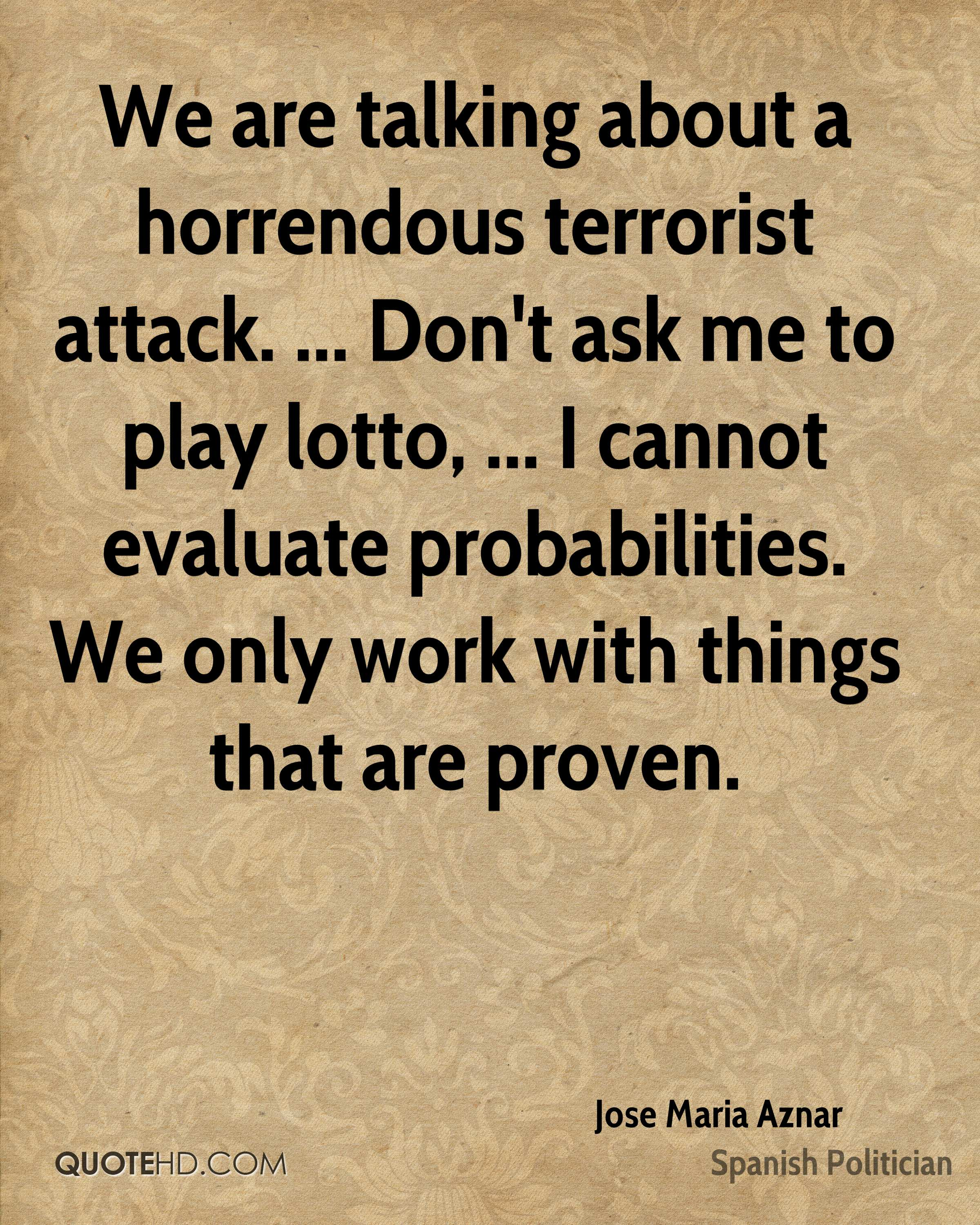 We are talking about a horrendous terrorist attack. ... Don't ask me to play lotto, ... I cannot evaluate probabilities. We only work with things that are proven.