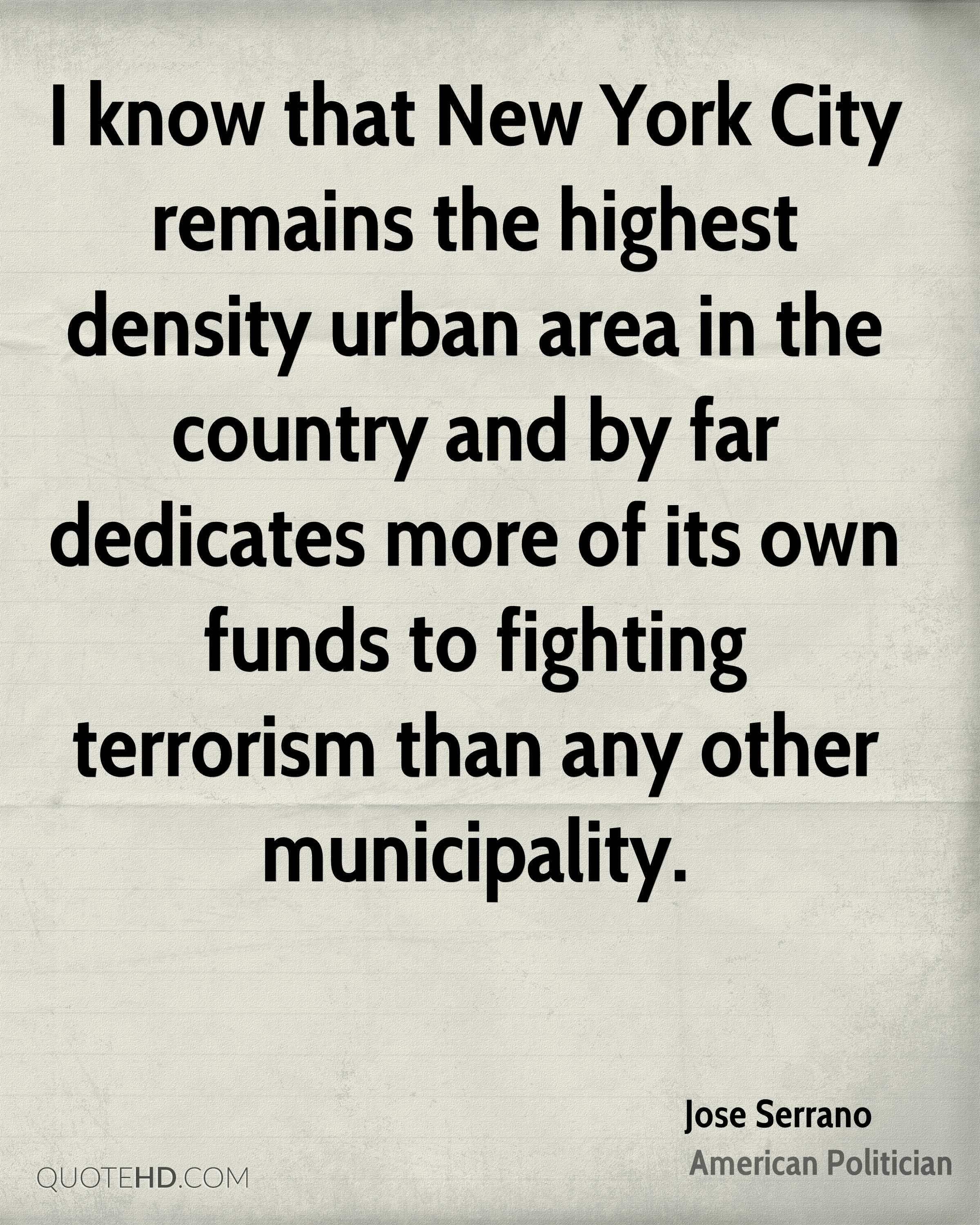 I know that New York City remains the highest density urban area in the country and by far dedicates more of its own funds to fighting terrorism than any other municipality.