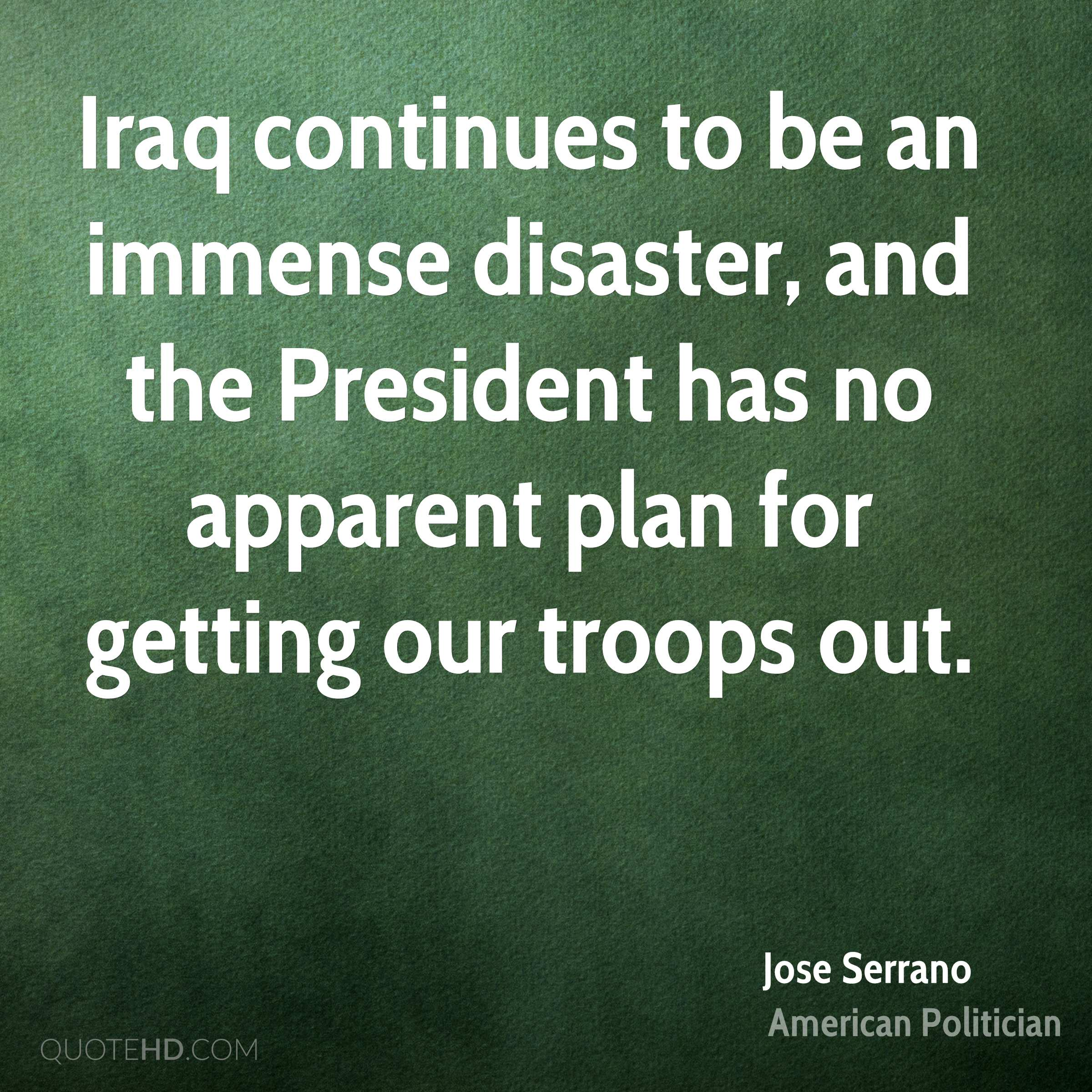 Iraq continues to be an immense disaster, and the President has no apparent plan for getting our troops out.
