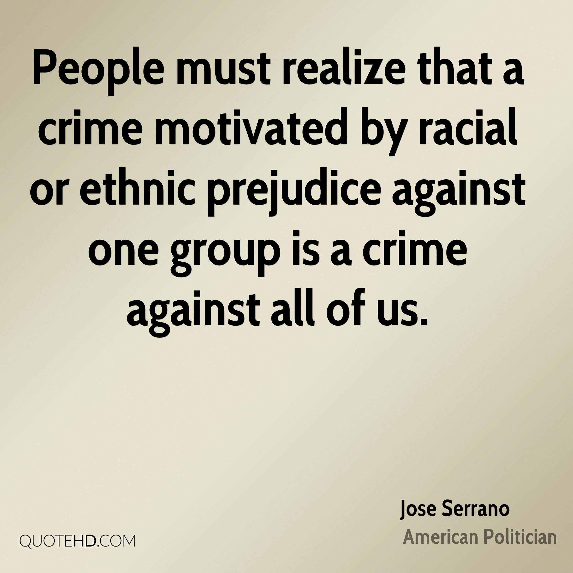 People must realize that a crime motivated by racial or ethnic prejudice against one group is a crime against all of us.