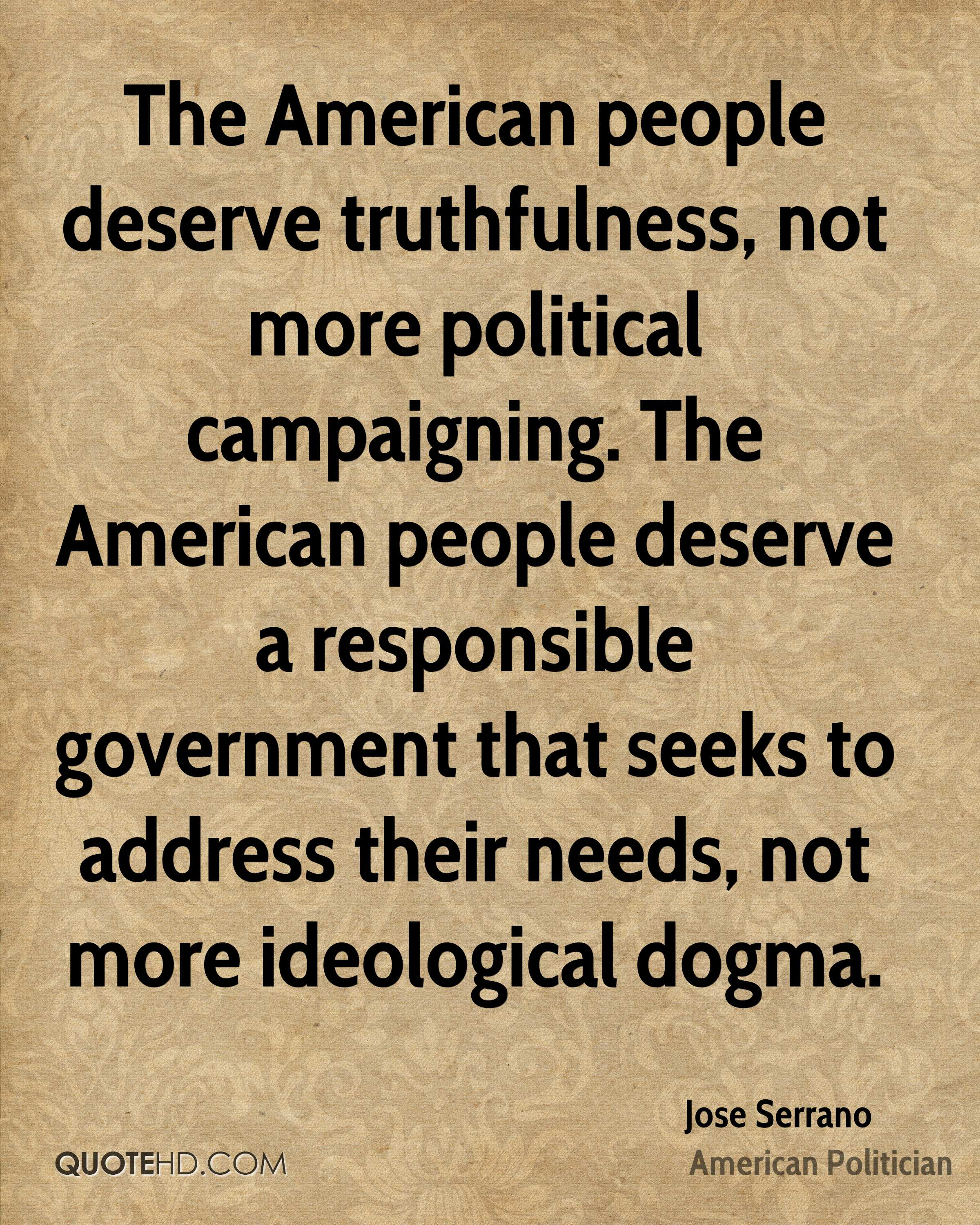 The American people deserve truthfulness, not more political campaigning. The American people deserve a responsible government that seeks to address their needs, not more ideological dogma.