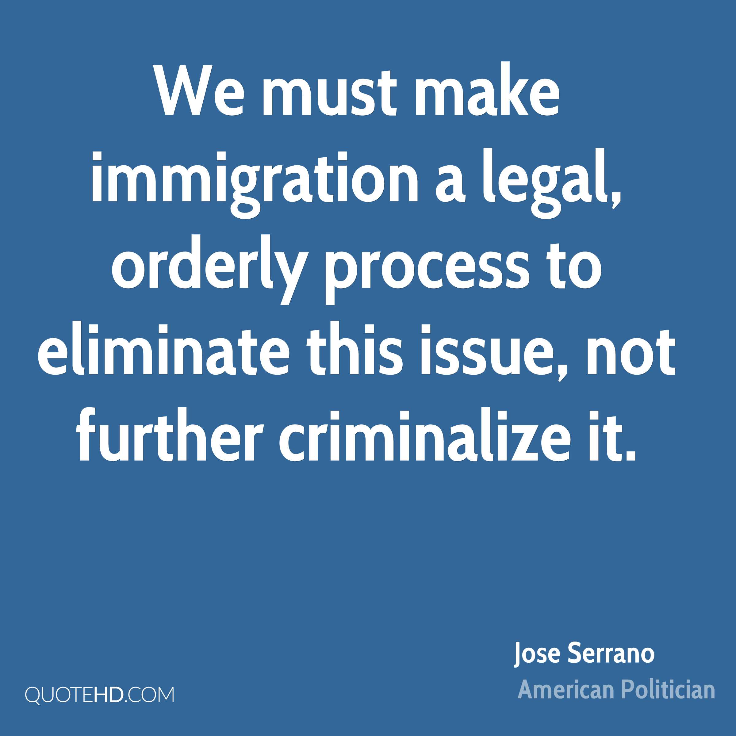 We must make immigration a legal, orderly process to eliminate this issue, not further criminalize it.