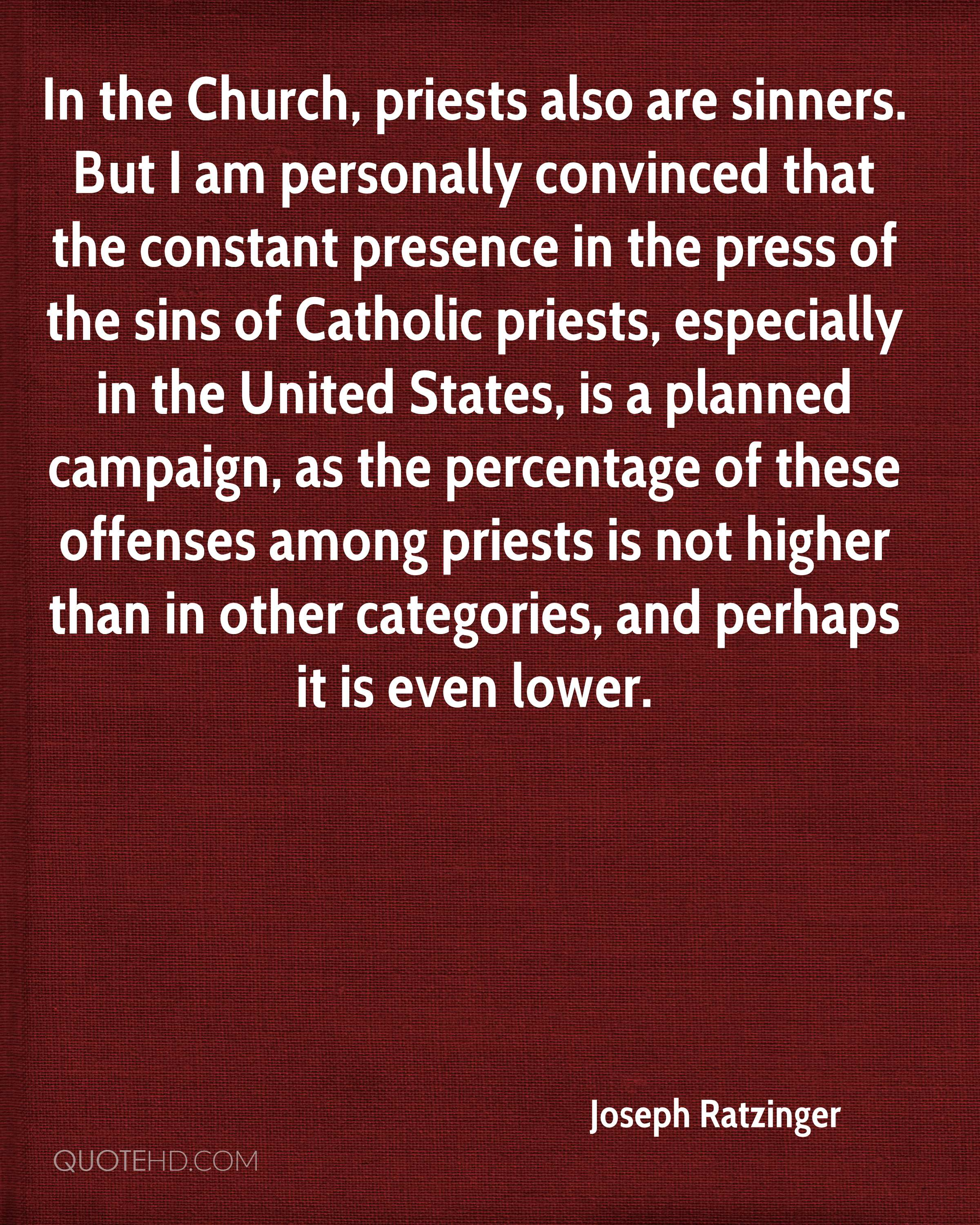 In the Church, priests also are sinners. But I am personally convinced that the constant presence in the press of the sins of Catholic priests, especially in the United States, is a planned campaign, as the percentage of these offenses among priests is not higher than in other categories, and perhaps it is even lower.