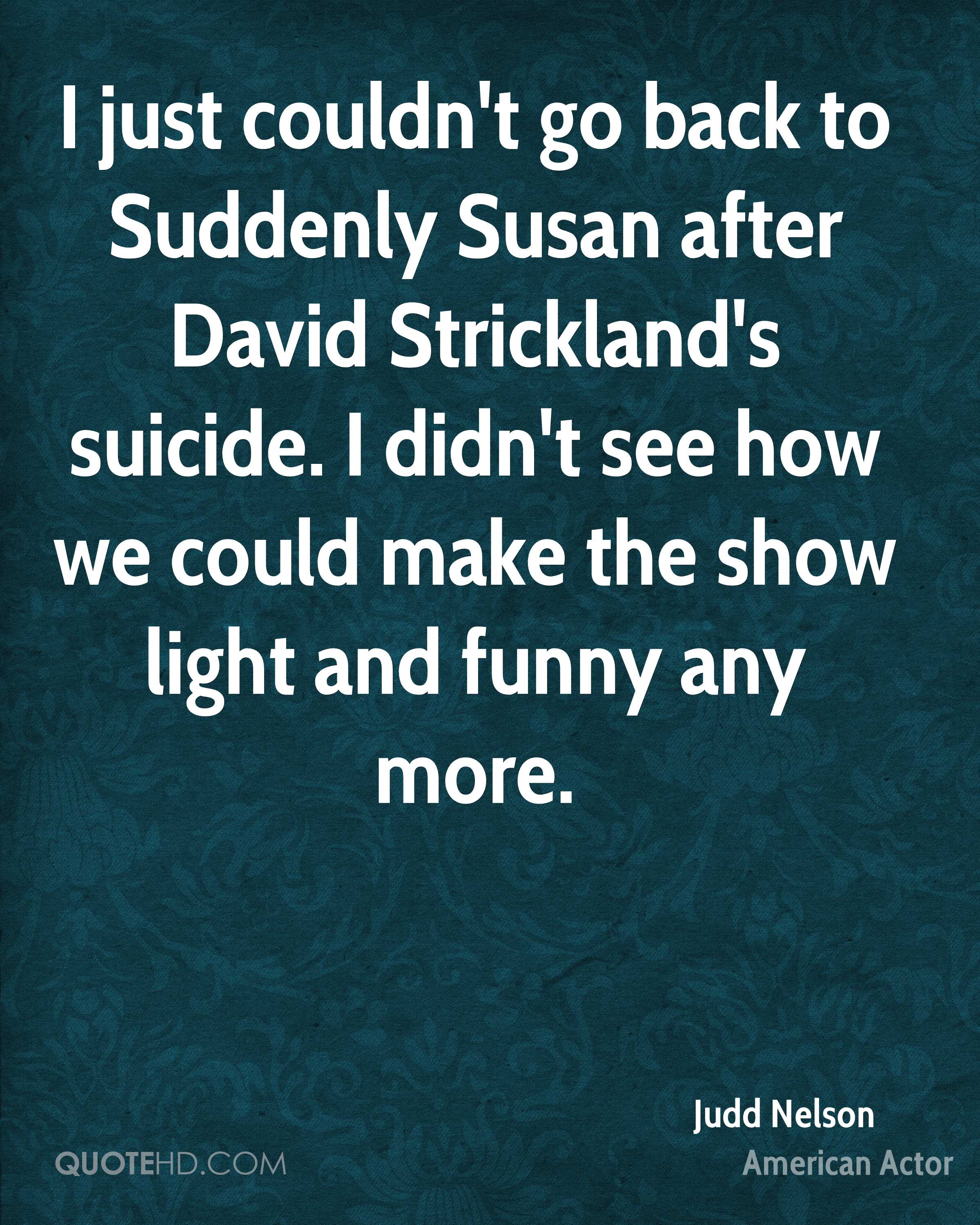 I just couldn't go back to Suddenly Susan after David Strickland's suicide. I didn't see how we could make the show light and funny any more.