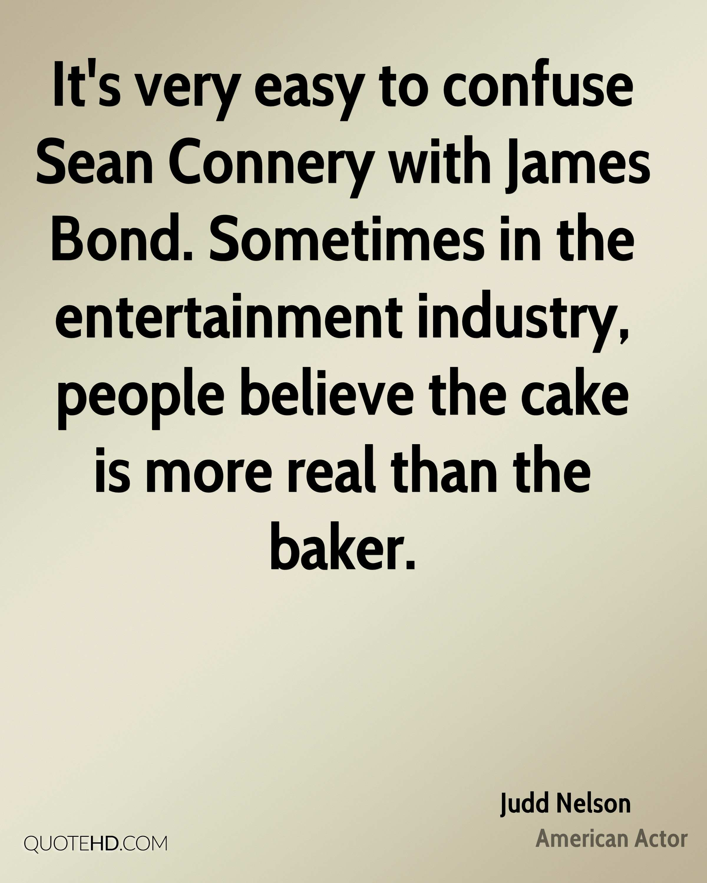 It's very easy to confuse Sean Connery with James Bond. Sometimes in the entertainment industry, people believe the cake is more real than the baker.