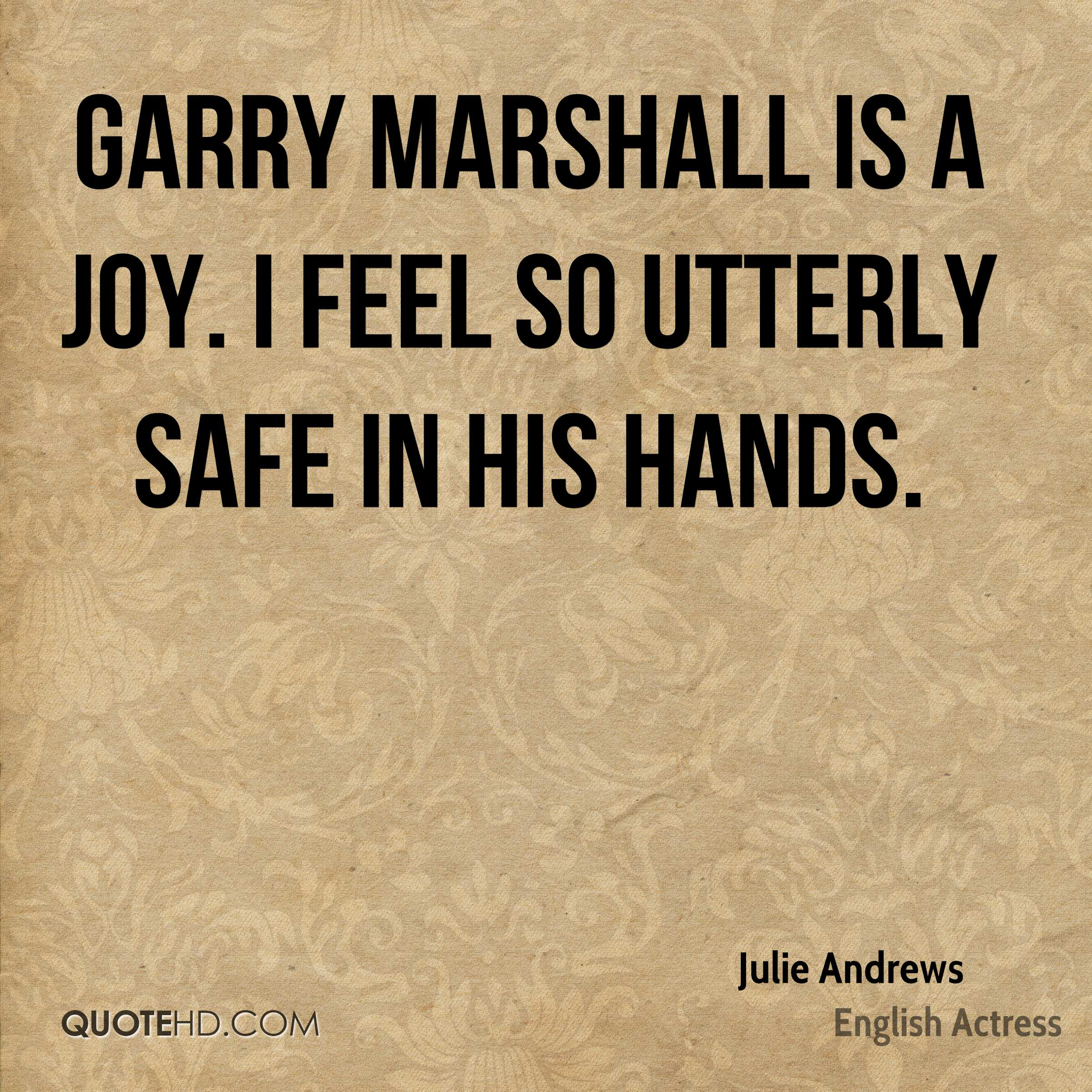 Garry Marshall is a joy. I feel so utterly safe in his hands.