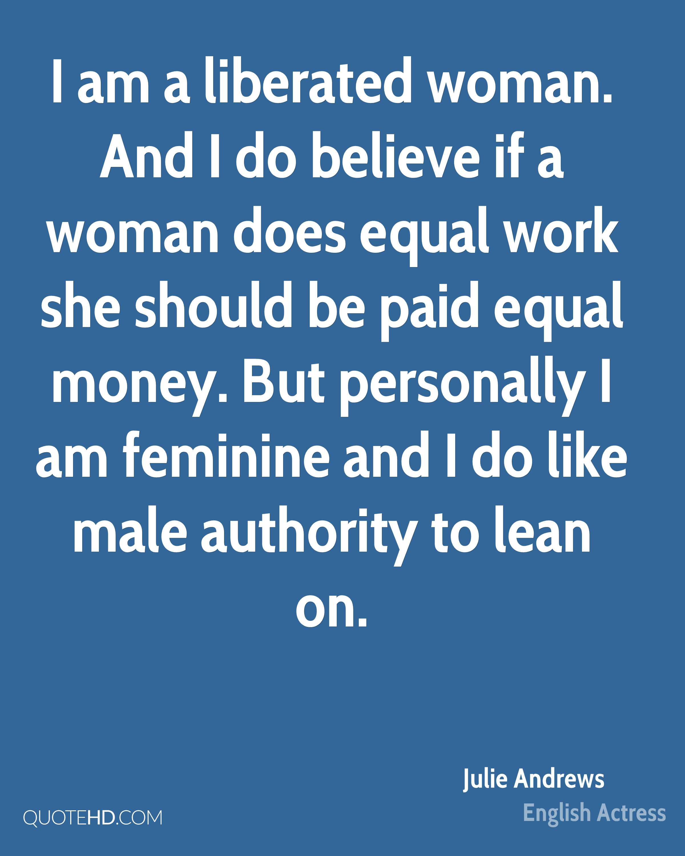 I am a liberated woman. And I do believe if a woman does equal work she should be paid equal money. But personally I am feminine and I do like male authority to lean on.