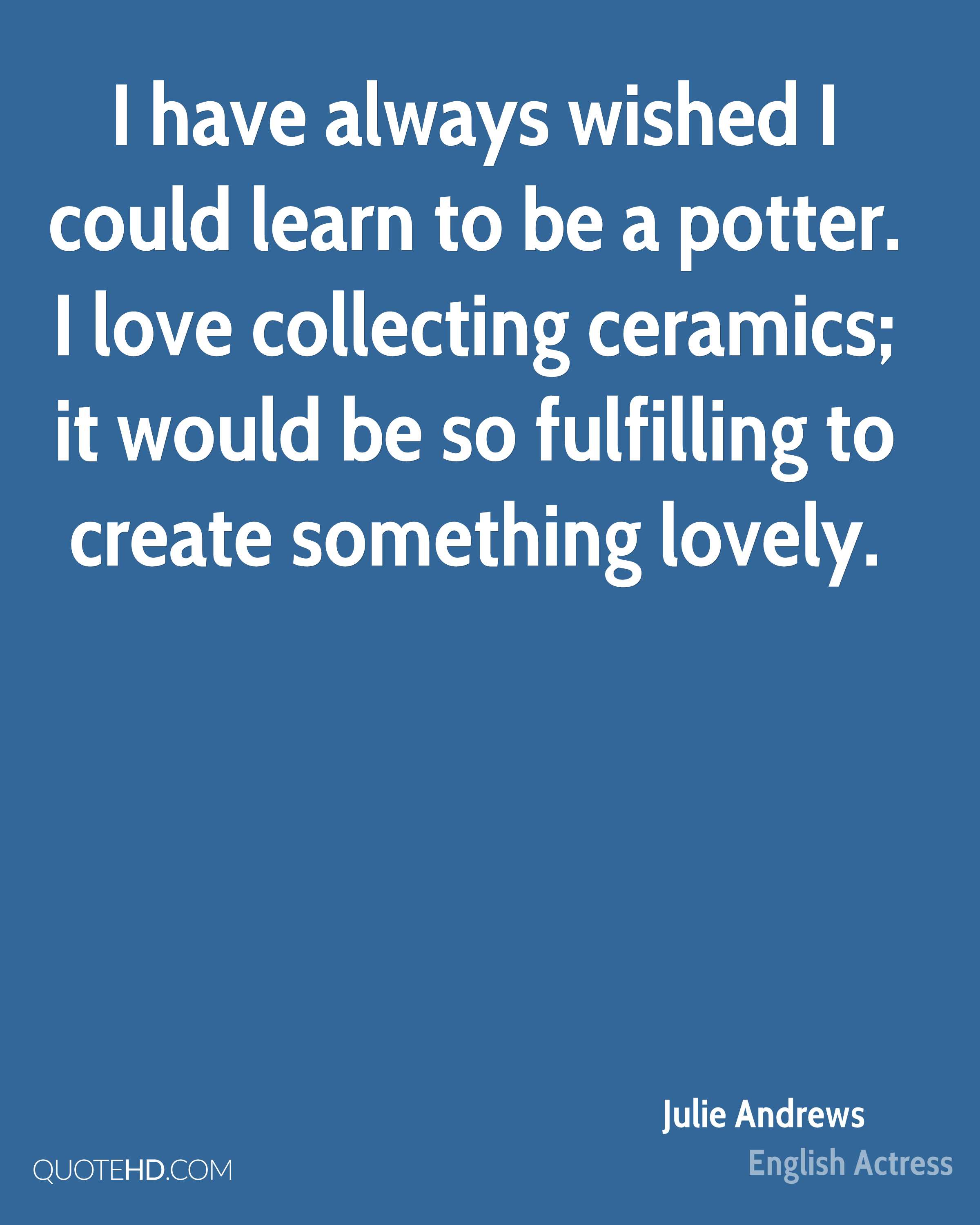 I have always wished I could learn to be a potter. I love collecting ceramics; it would be so fulfilling to create something lovely.