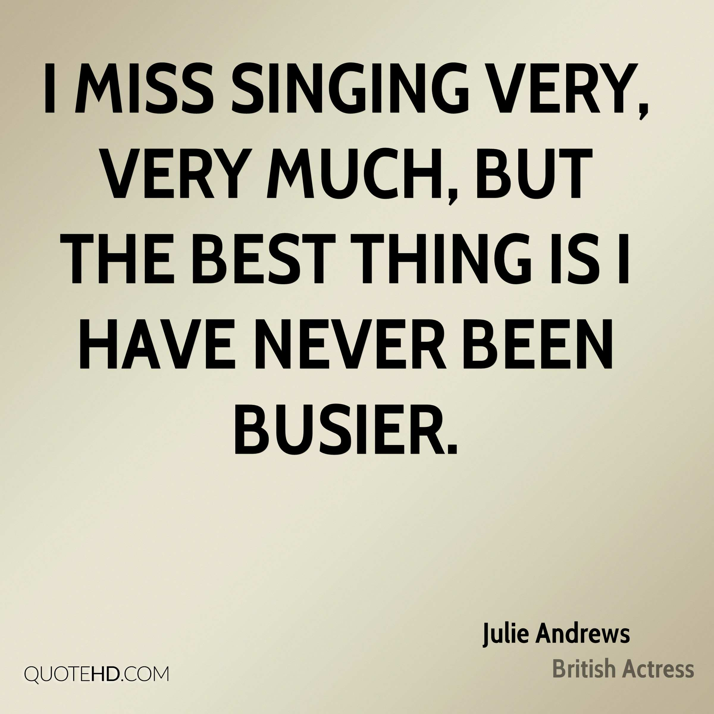I miss singing very, very much, but the best thing is I have never been busier.