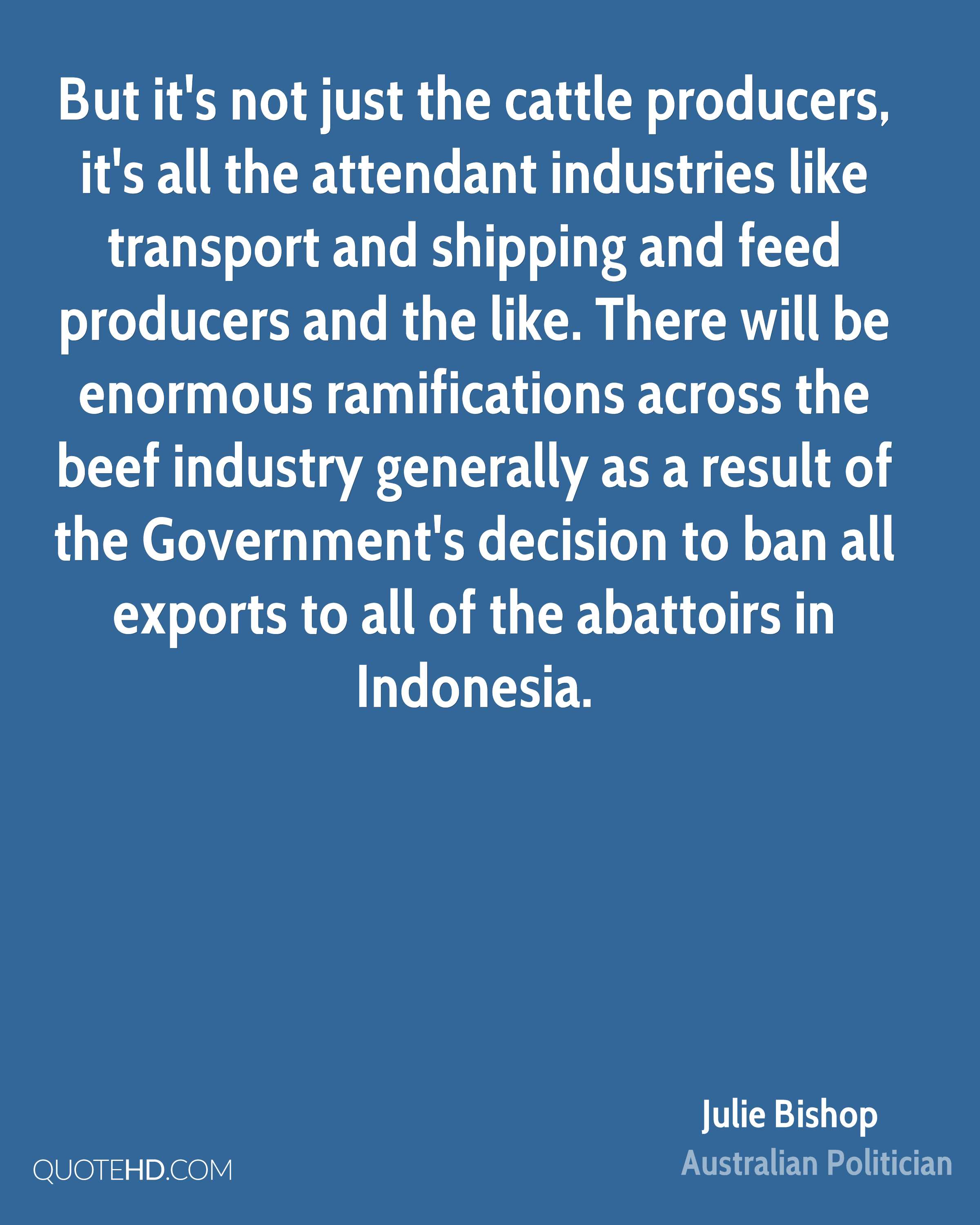 But it's not just the cattle producers, it's all the attendant industries like transport and shipping and feed producers and the like. There will be enormous ramifications across the beef industry generally as a result of the Government's decision to ban all exports to all of the abattoirs in Indonesia.