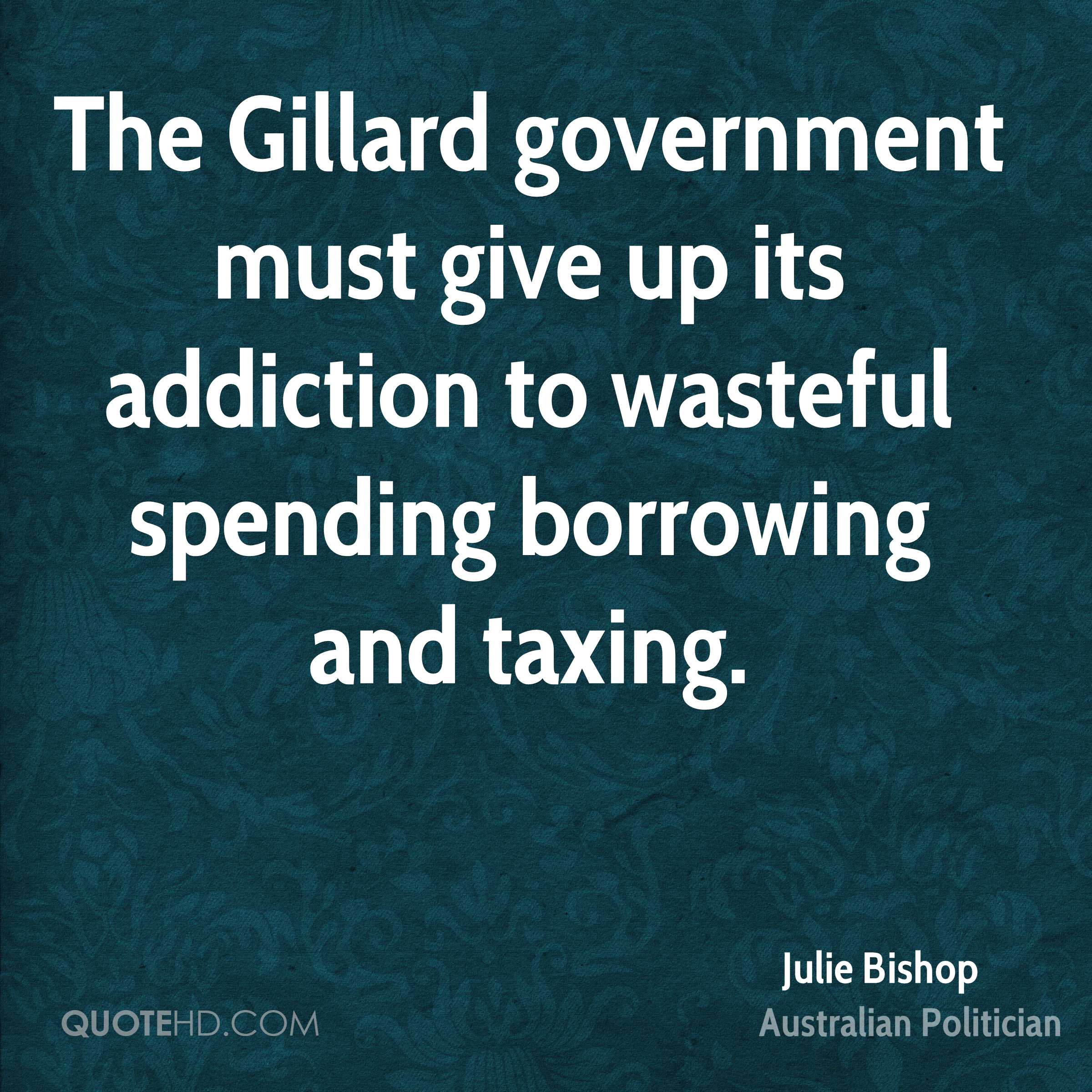 The Gillard government must give up its addiction to wasteful spending borrowing and taxing.