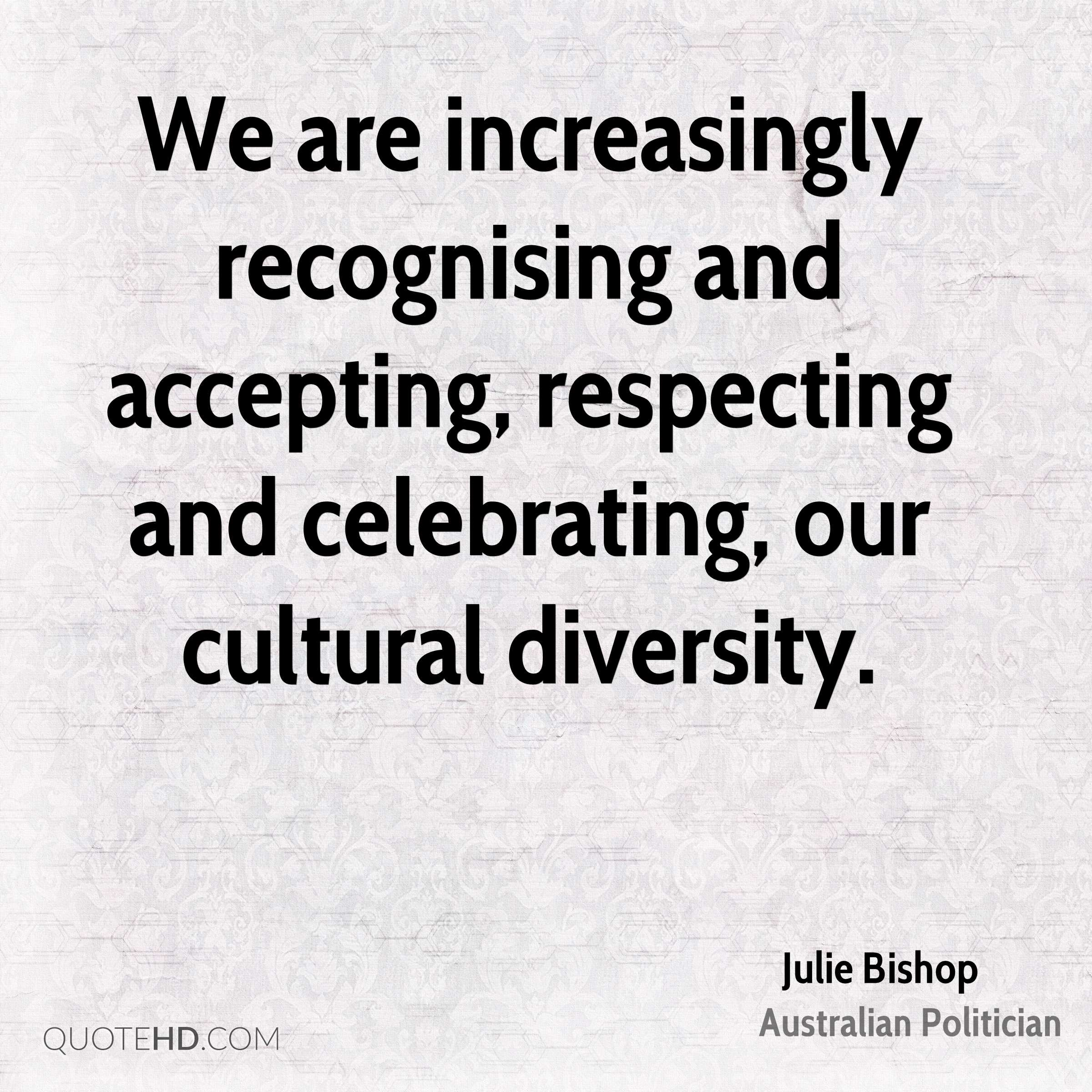 We are increasingly recognising and accepting, respecting and celebrating, our cultural diversity.
