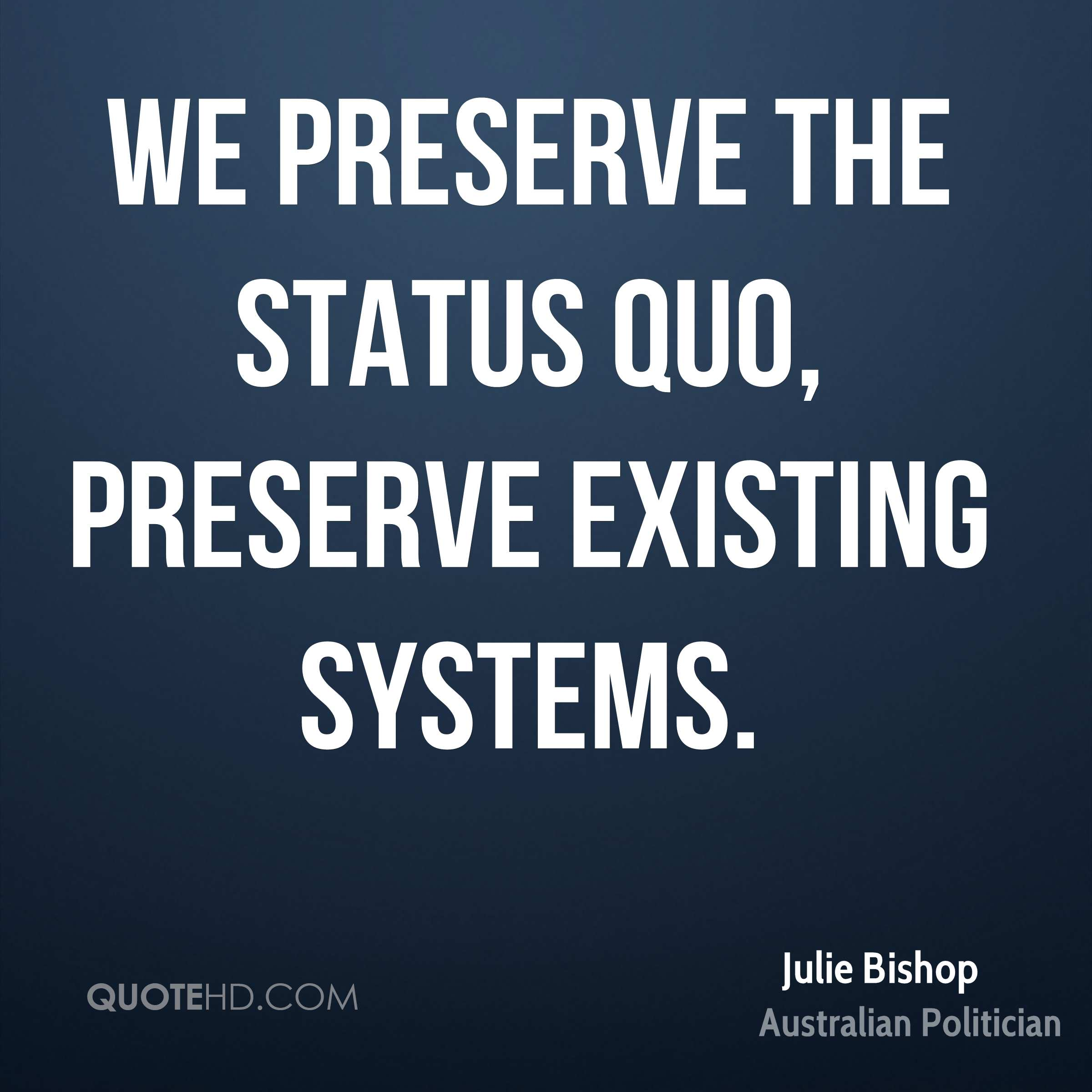 We preserve the status quo, preserve existing systems.