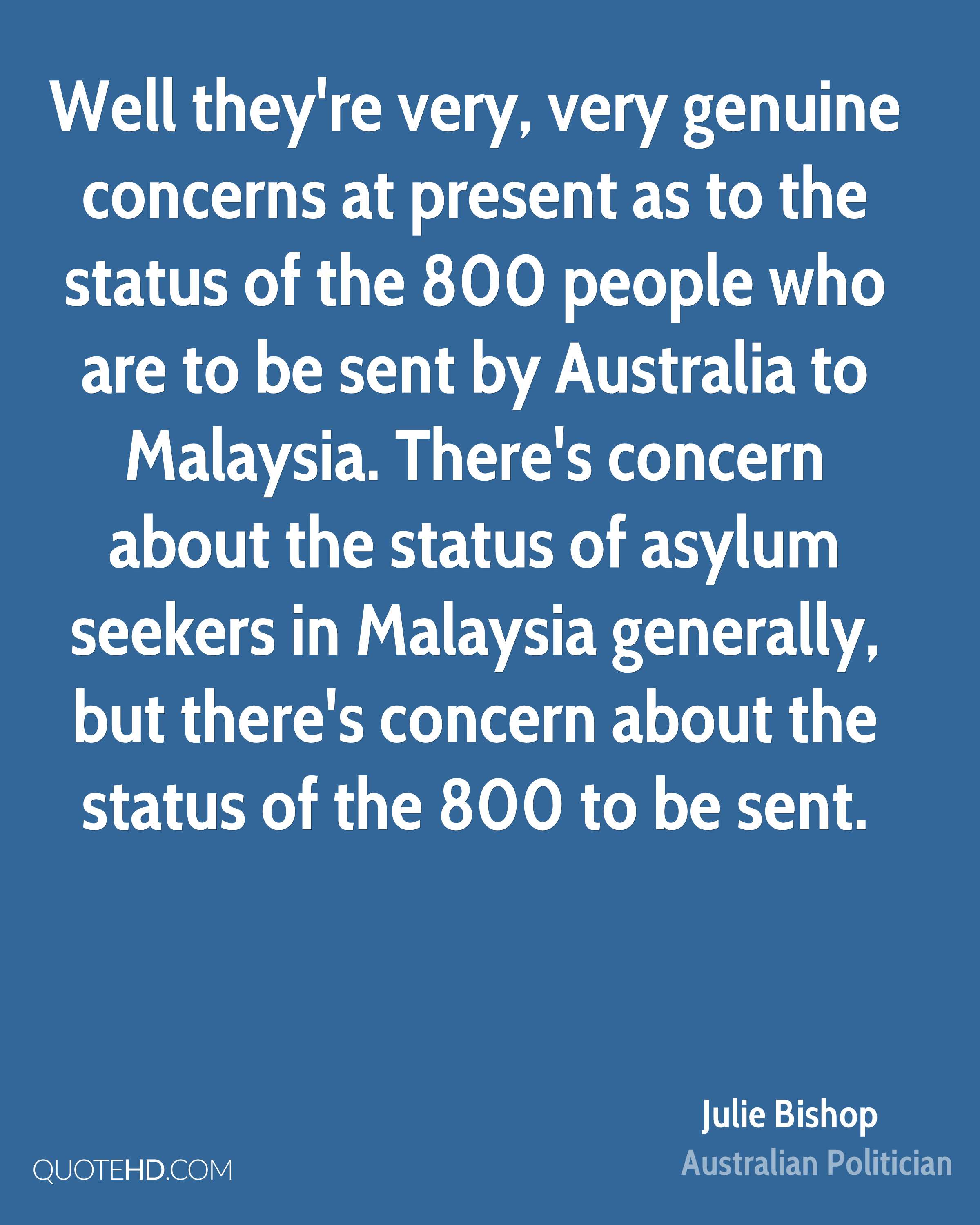 Well they're very, very genuine concerns at present as to the status of the 800 people who are to be sent by Australia to Malaysia. There's concern about the status of asylum seekers in Malaysia generally, but there's concern about the status of the 800 to be sent.