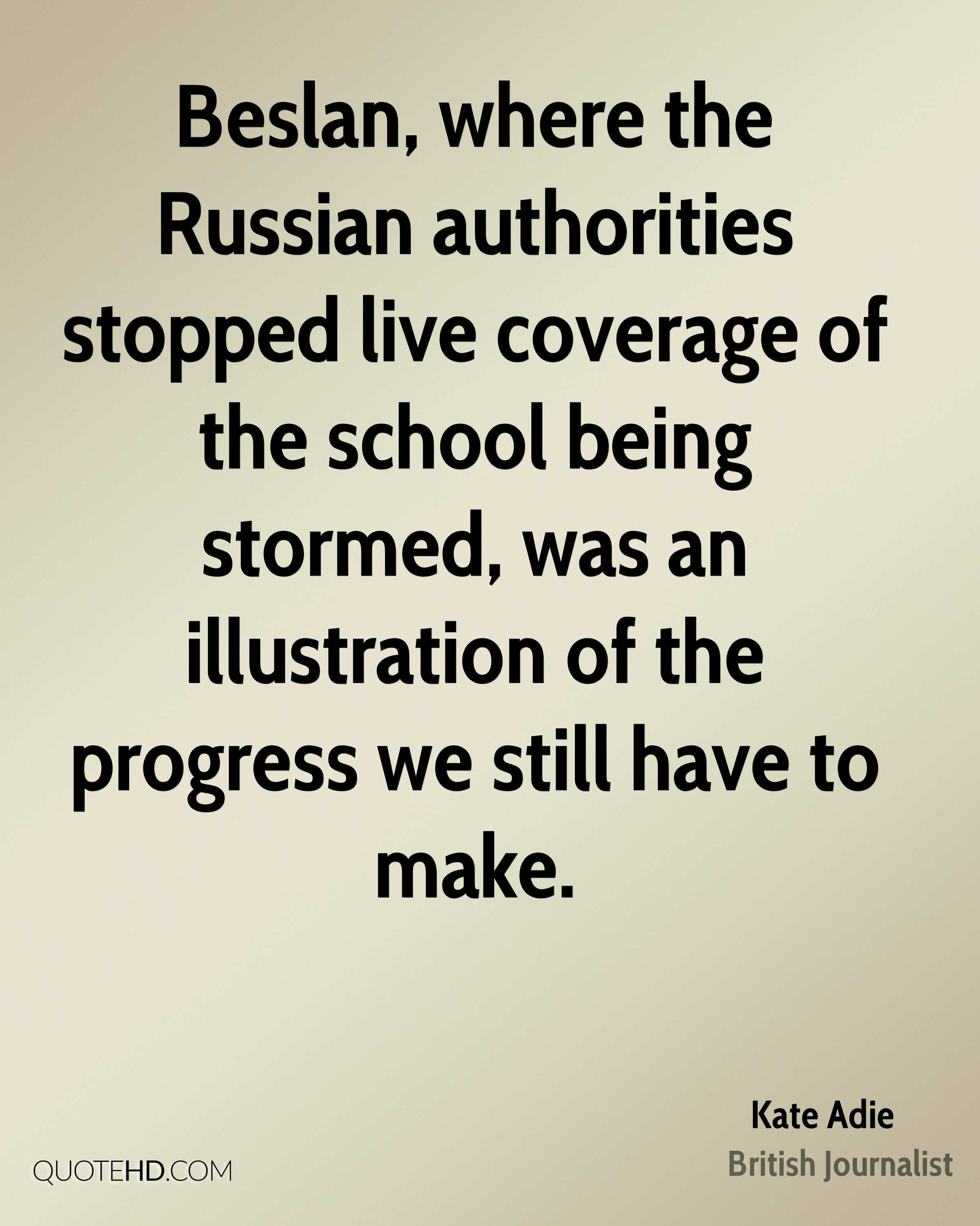 Beslan, where the Russian authorities stopped live coverage of the school being stormed, was an illustration of the progress we still have to make.