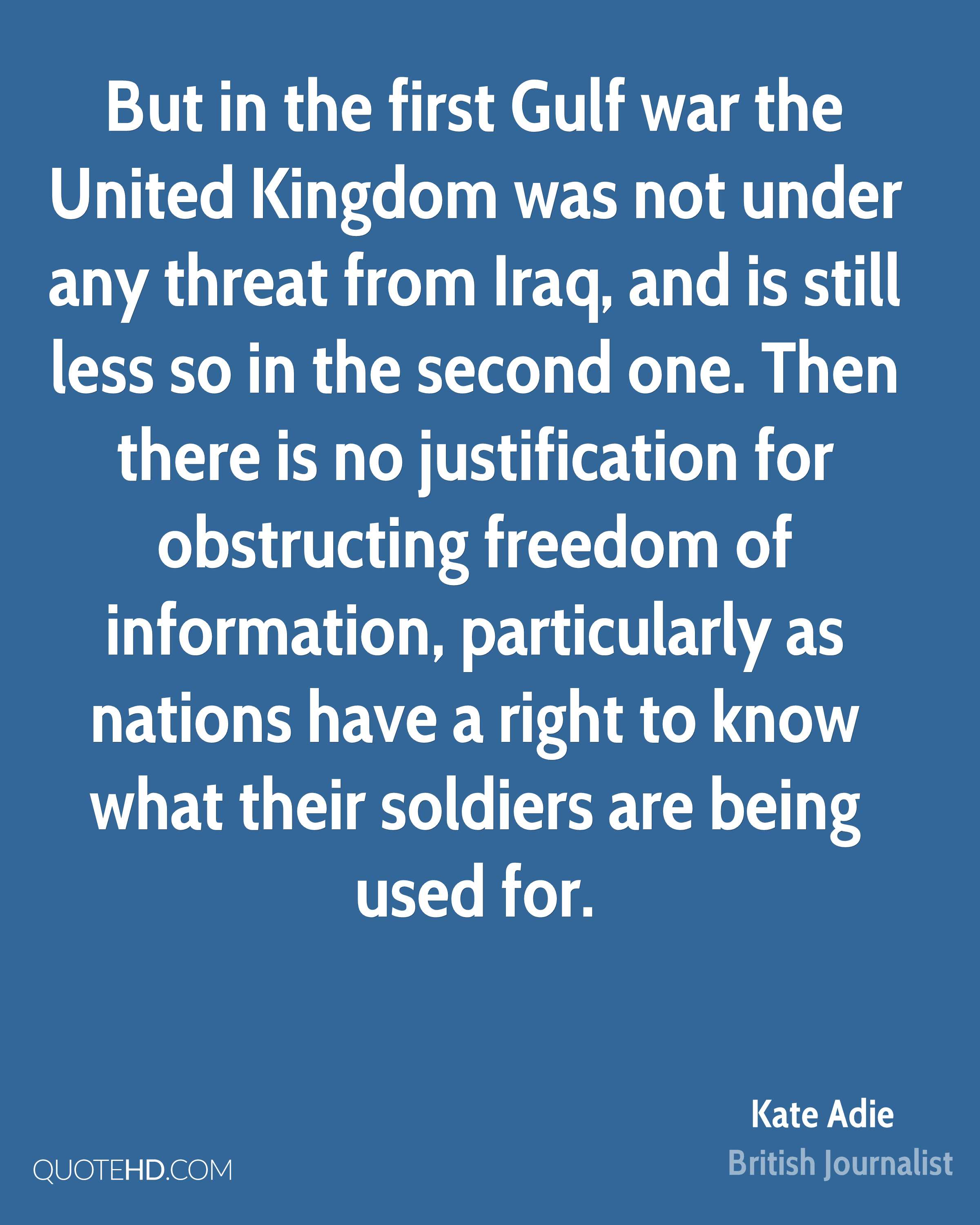But in the first Gulf war the United Kingdom was not under any threat from Iraq, and is still less so in the second one. Then there is no justification for obstructing freedom of information, particularly as nations have a right to know what their soldiers are being used for.