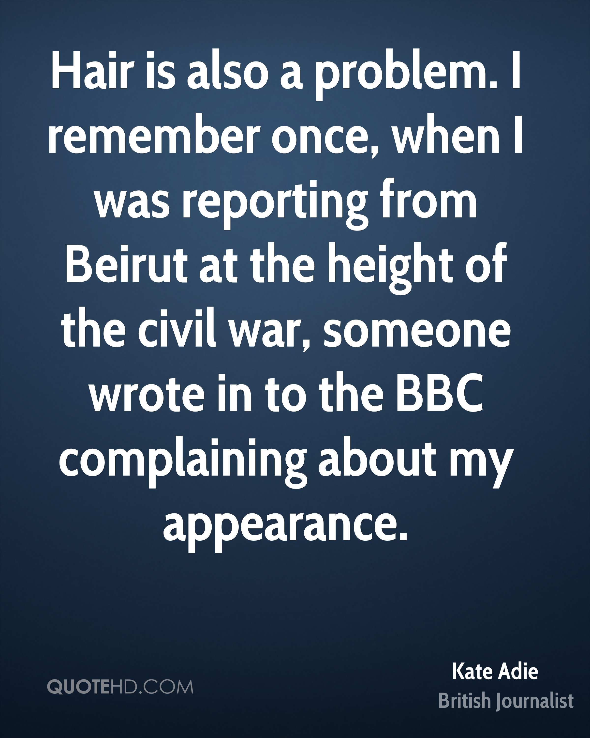 Hair is also a problem. I remember once, when I was reporting from Beirut at the height of the civil war, someone wrote in to the BBC complaining about my appearance.