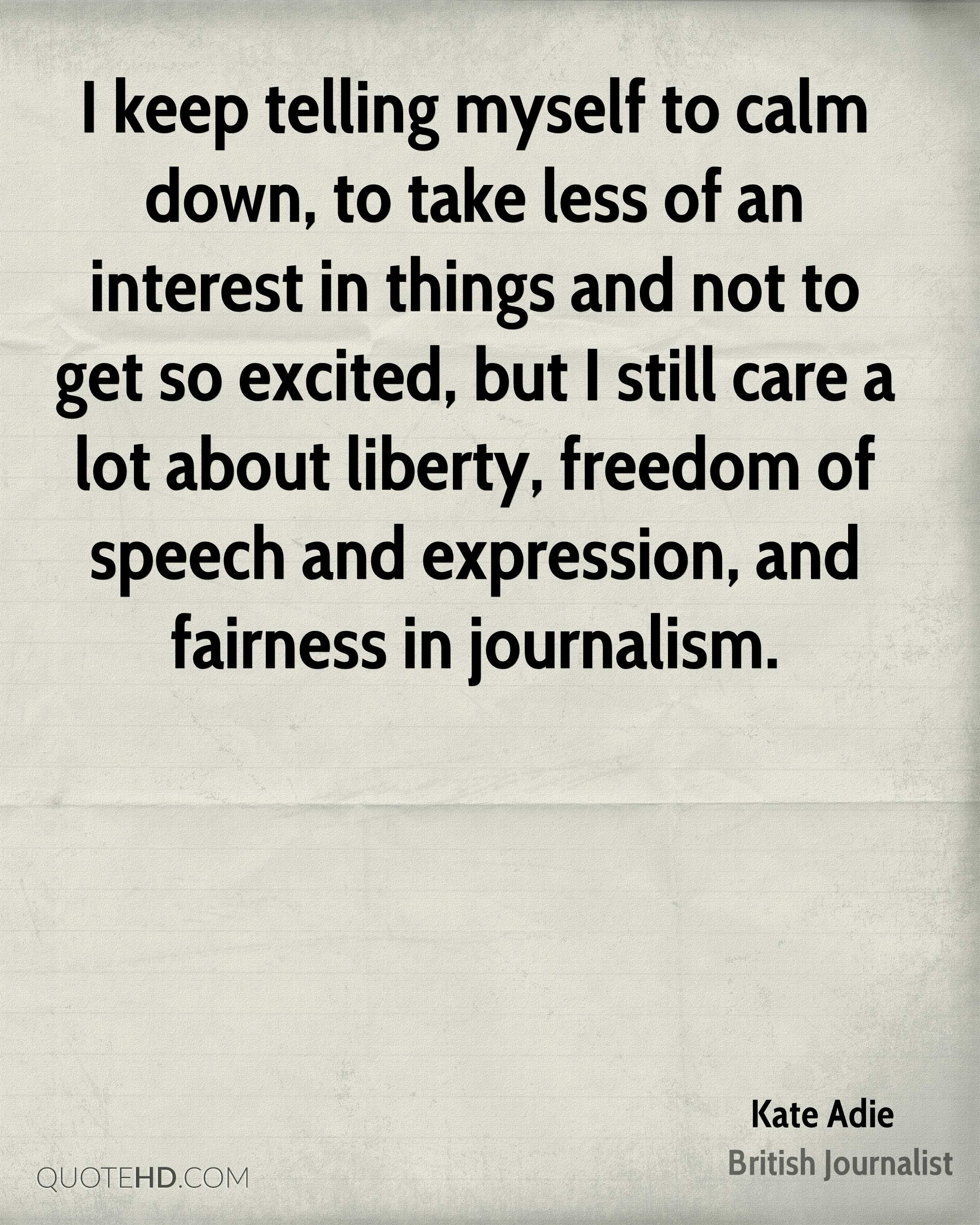 I keep telling myself to calm down, to take less of an interest in things and not to get so excited, but I still care a lot about liberty, freedom of speech and expression, and fairness in journalism.