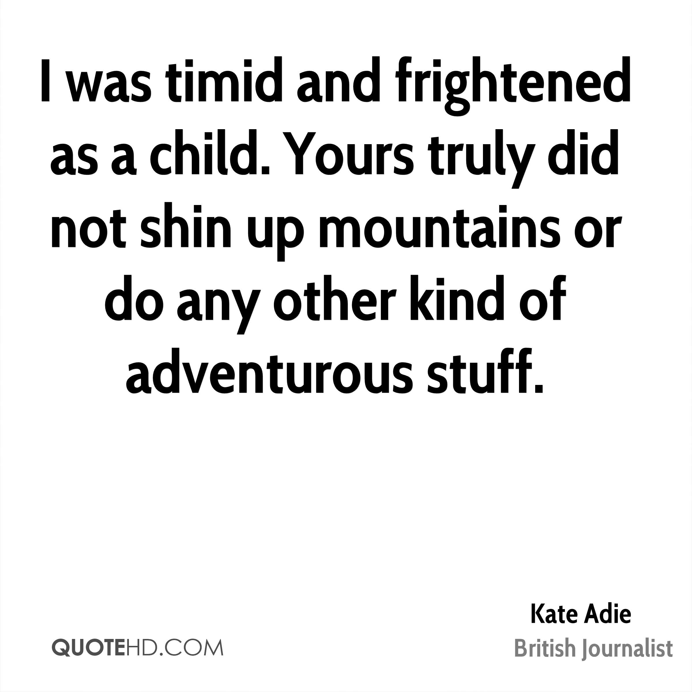 I was timid and frightened as a child. Yours truly did not shin up mountains or do any other kind of adventurous stuff.