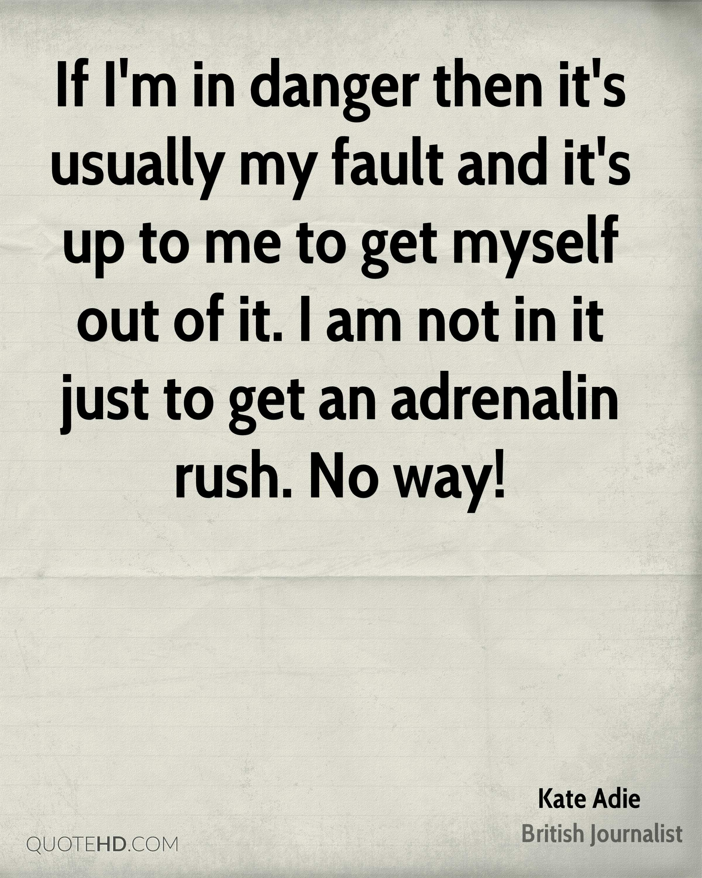 If I'm in danger then it's usually my fault and it's up to me to get myself out of it. I am not in it just to get an adrenalin rush. No way!