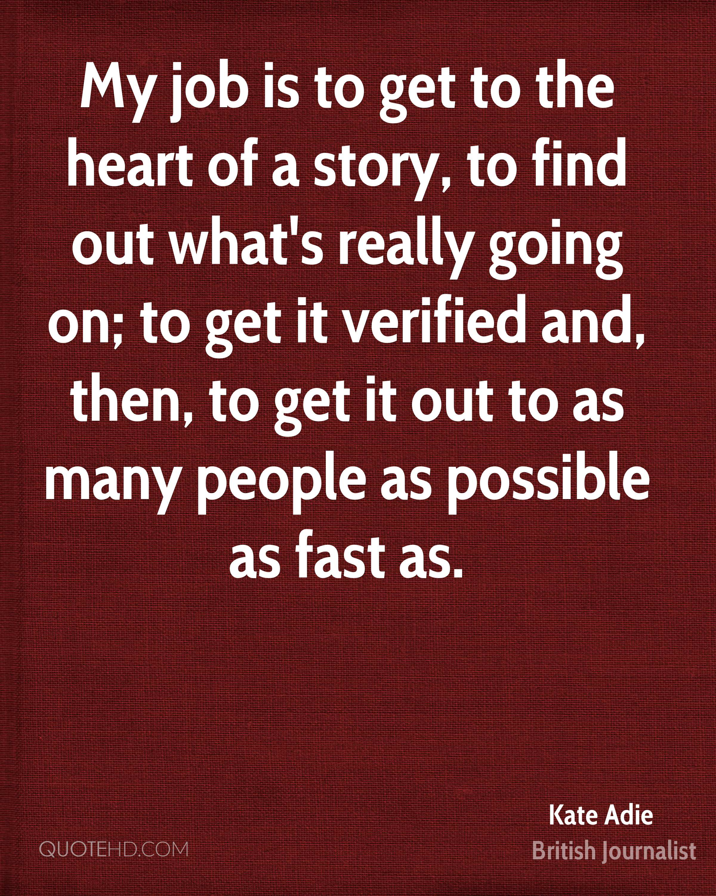 My job is to get to the heart of a story, to find out what's really going on; to get it verified and, then, to get it out to as many people as possible as fast as.