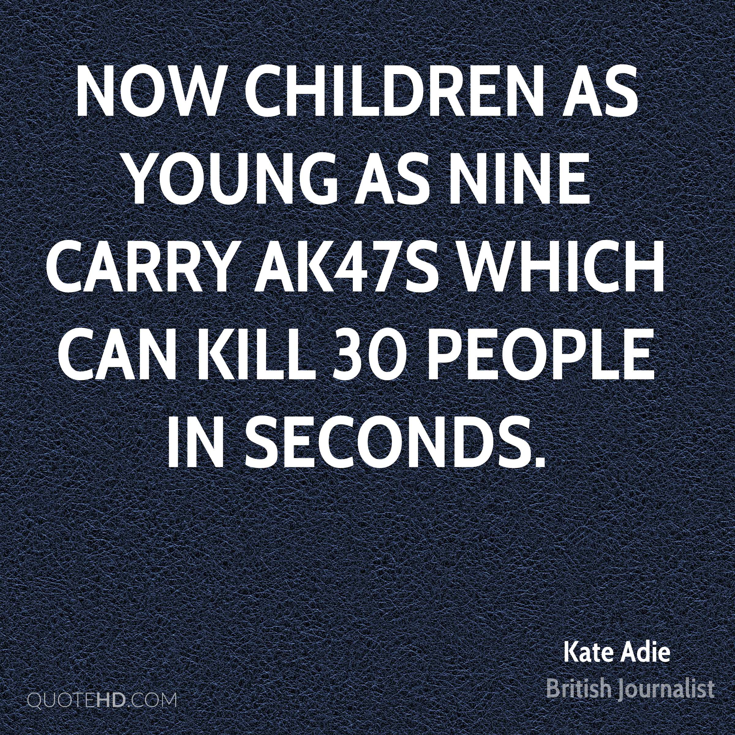 Now children as young as nine carry AK47s which can kill 30 people in seconds.