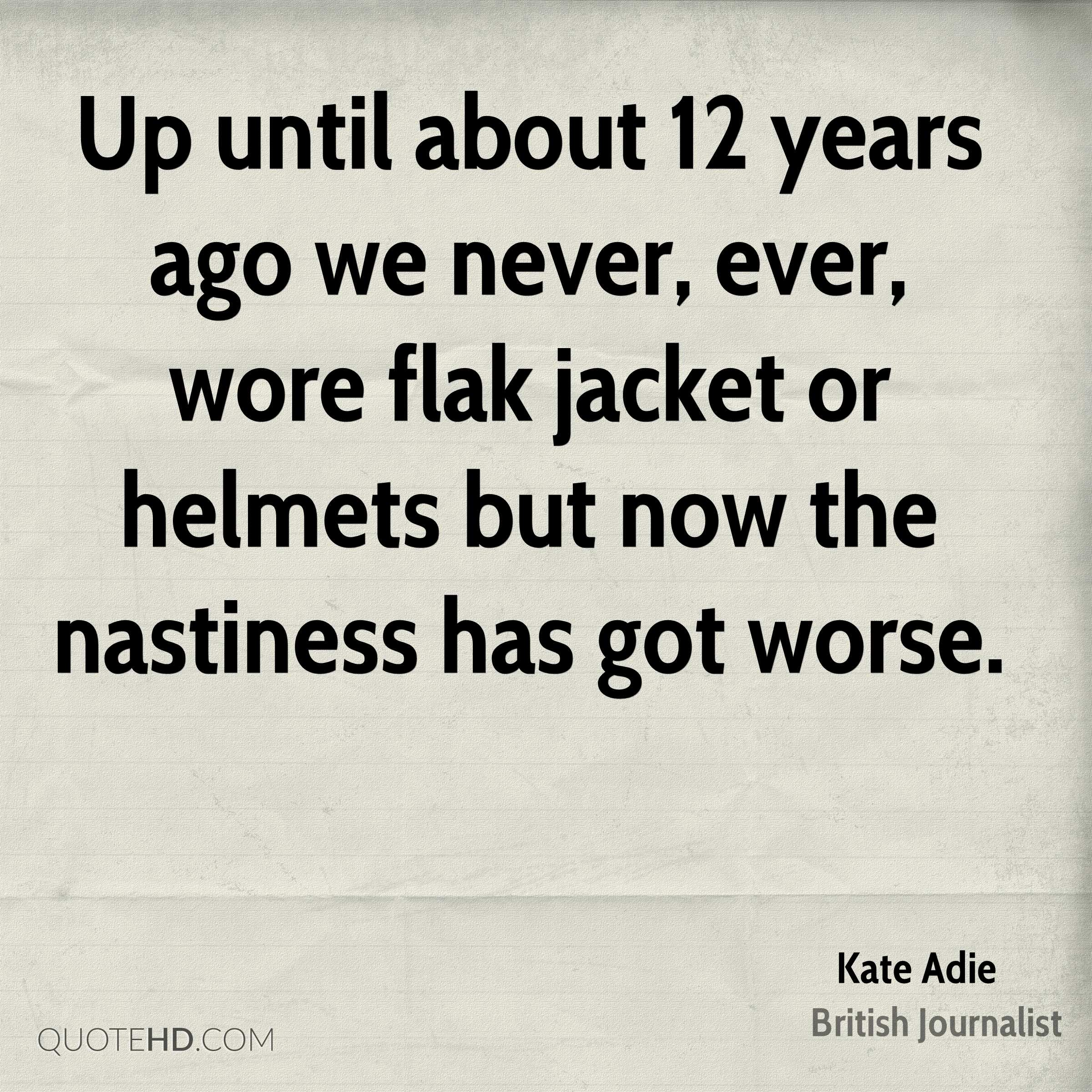 Up until about 12 years ago we never, ever, wore flak jacket or helmets but now the nastiness has got worse.