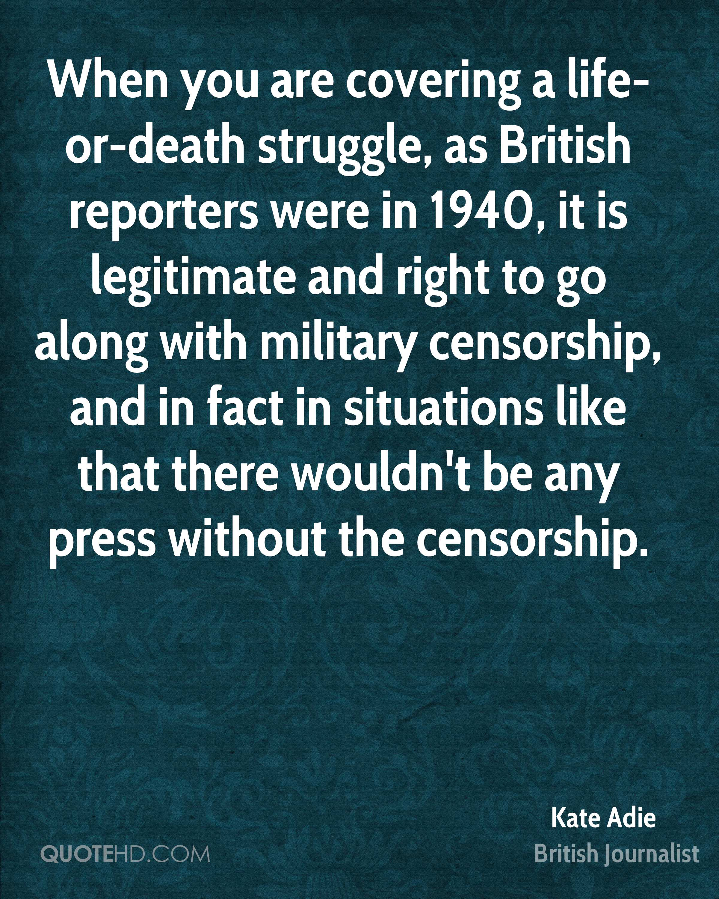 When you are covering a life-or-death struggle, as British reporters were in 1940, it is legitimate and right to go along with military censorship, and in fact in situations like that there wouldn't be any press without the censorship.