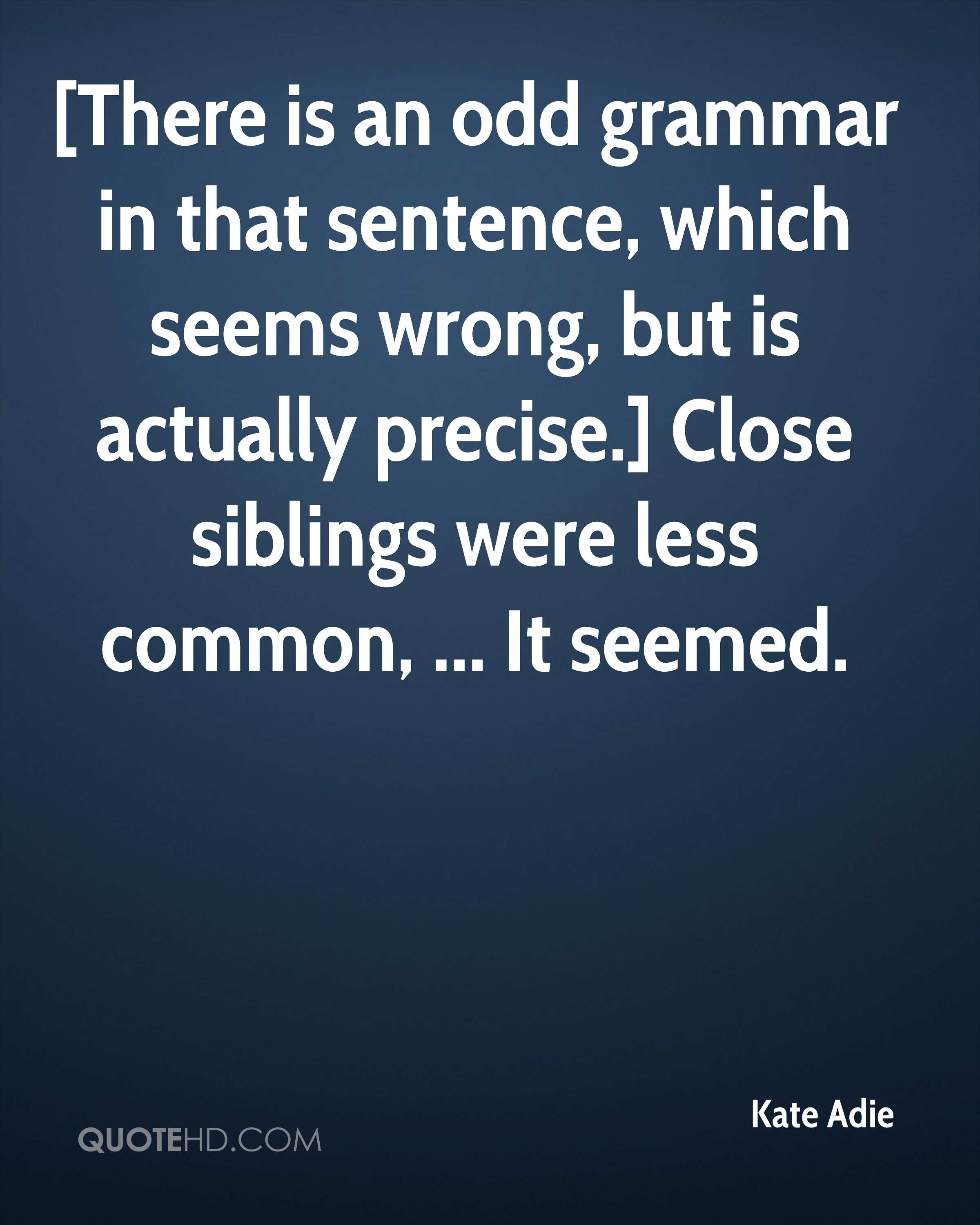 [There is an odd grammar in that sentence, which seems wrong, but is actually precise.] Close siblings were less common, ... It seemed.