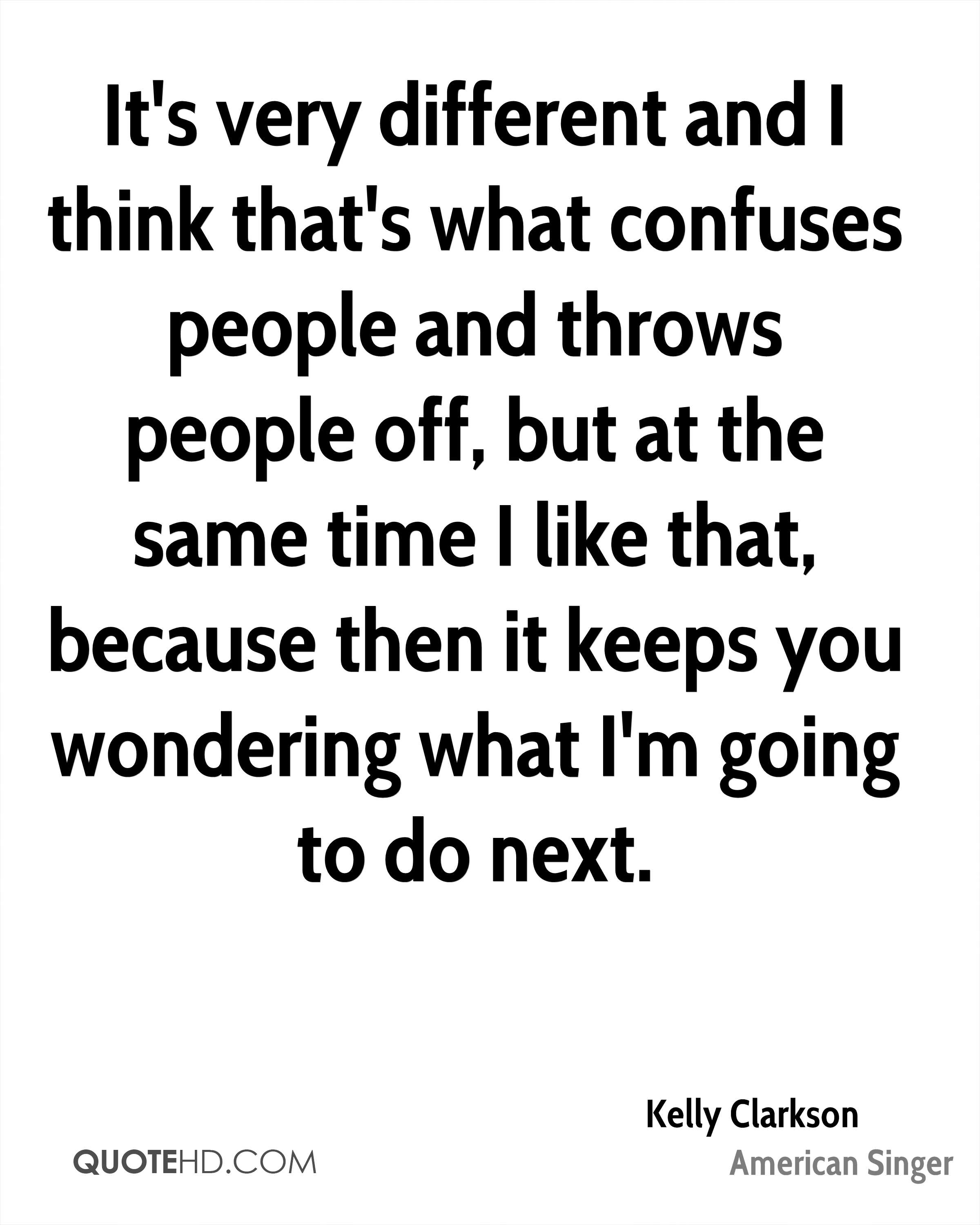 It's very different and I think that's what confuses people and throws people off, but at the same time I like that, because then it keeps you wondering what I'm going to do next.