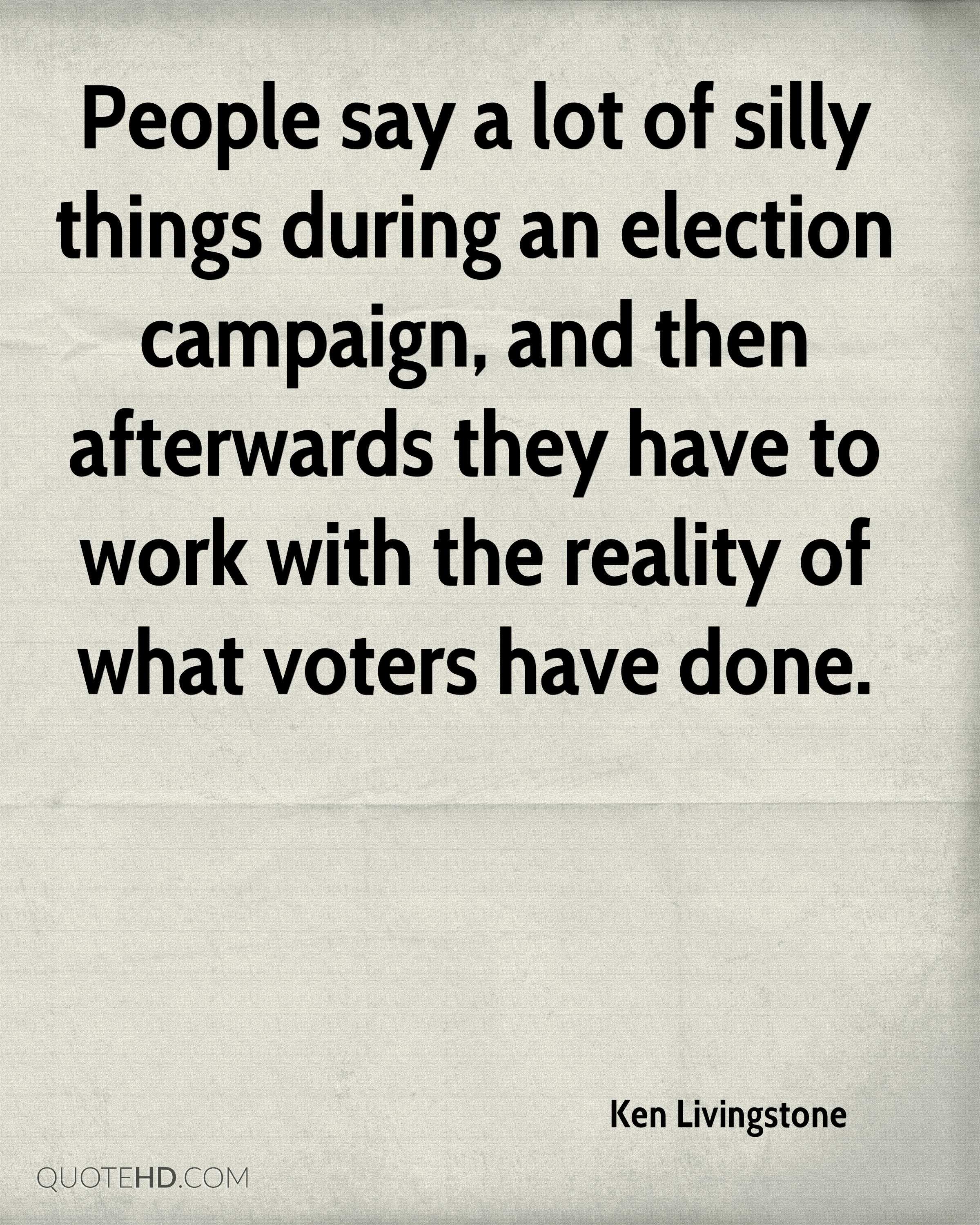 People say a lot of silly things during an election campaign, and then afterwards they have to work with the reality of what voters have done.