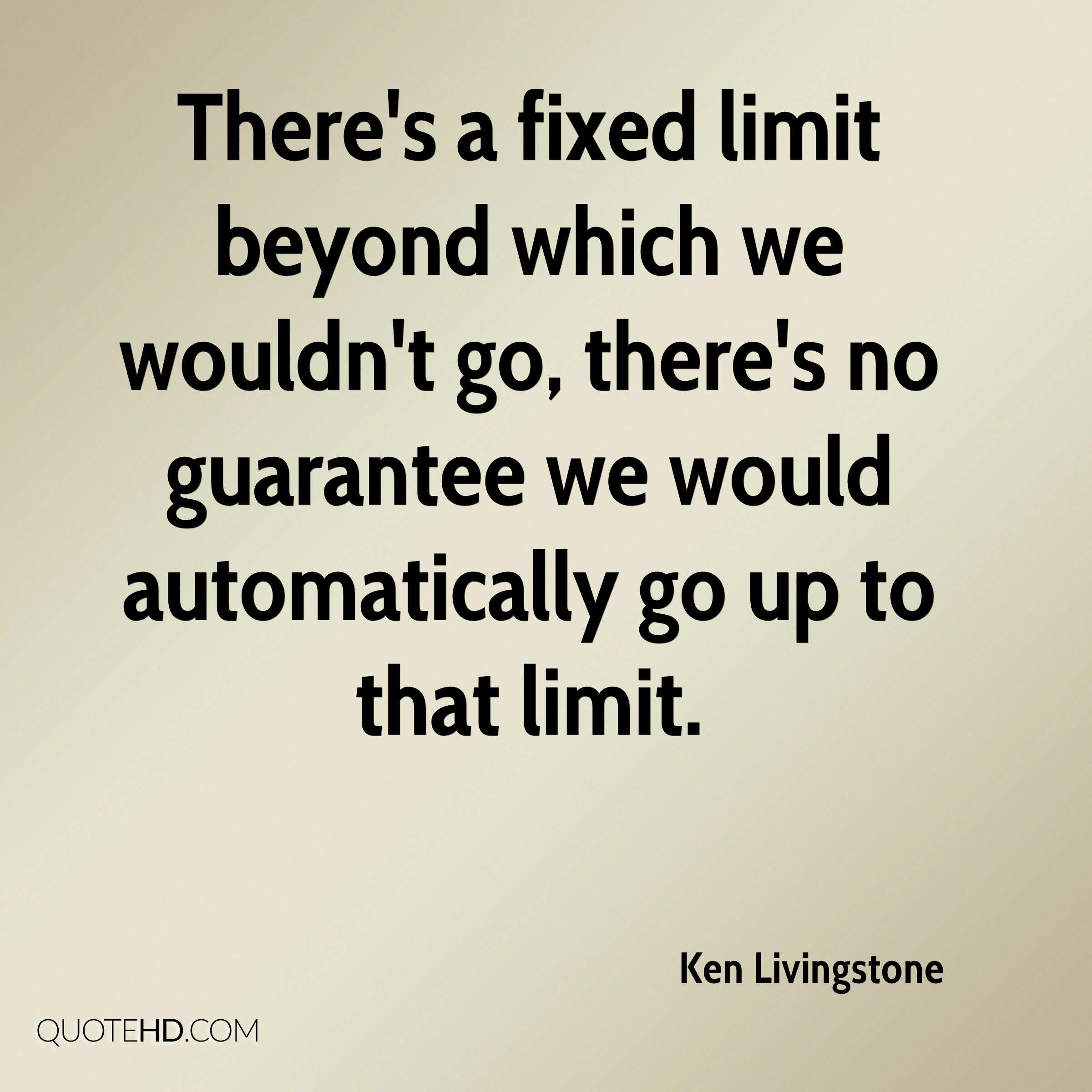 There's a fixed limit beyond which we wouldn't go, there's no guarantee we would automatically go up to that limit.