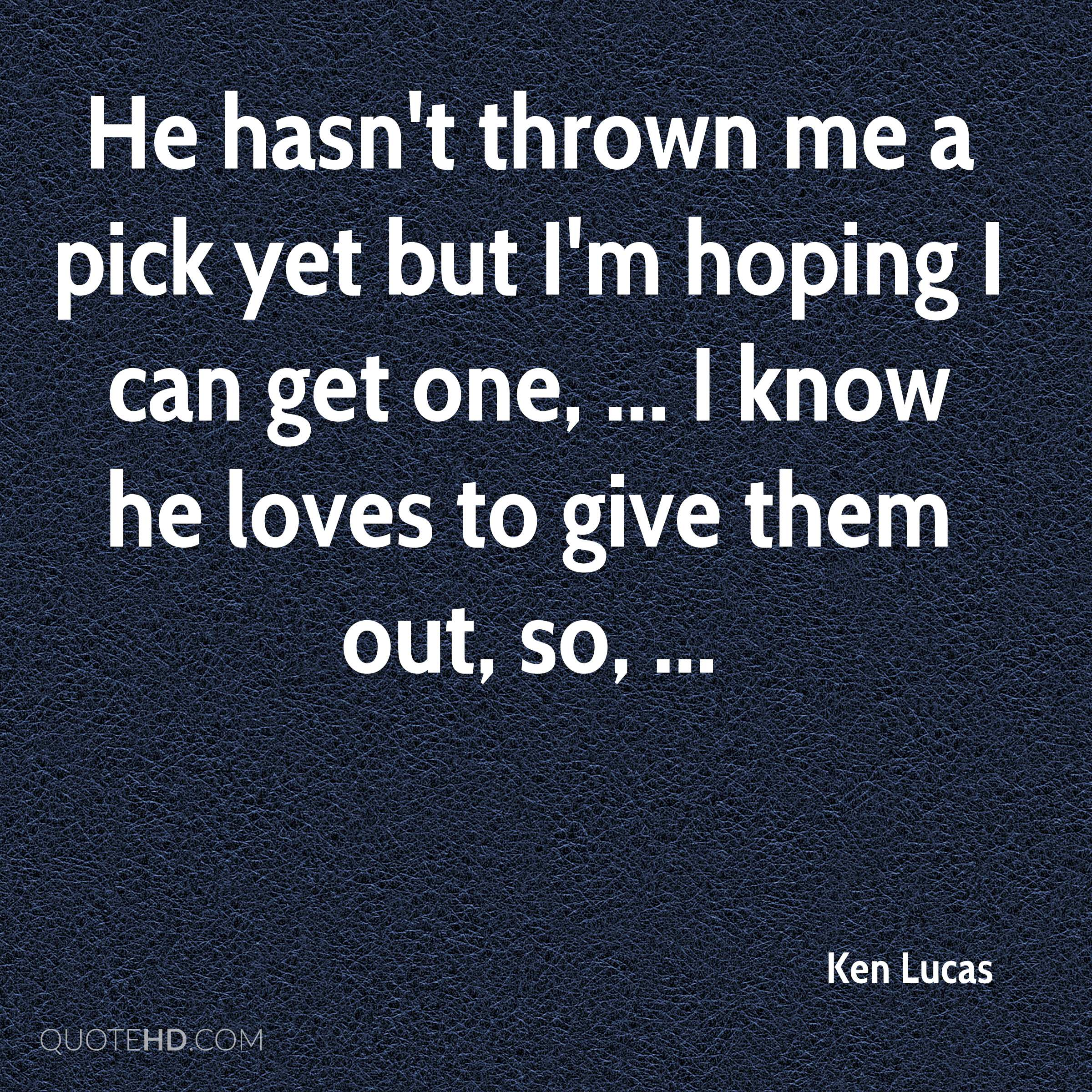 He hasn't thrown me a pick yet but I'm hoping I can get one, ... I know he loves to give them out, so, ...