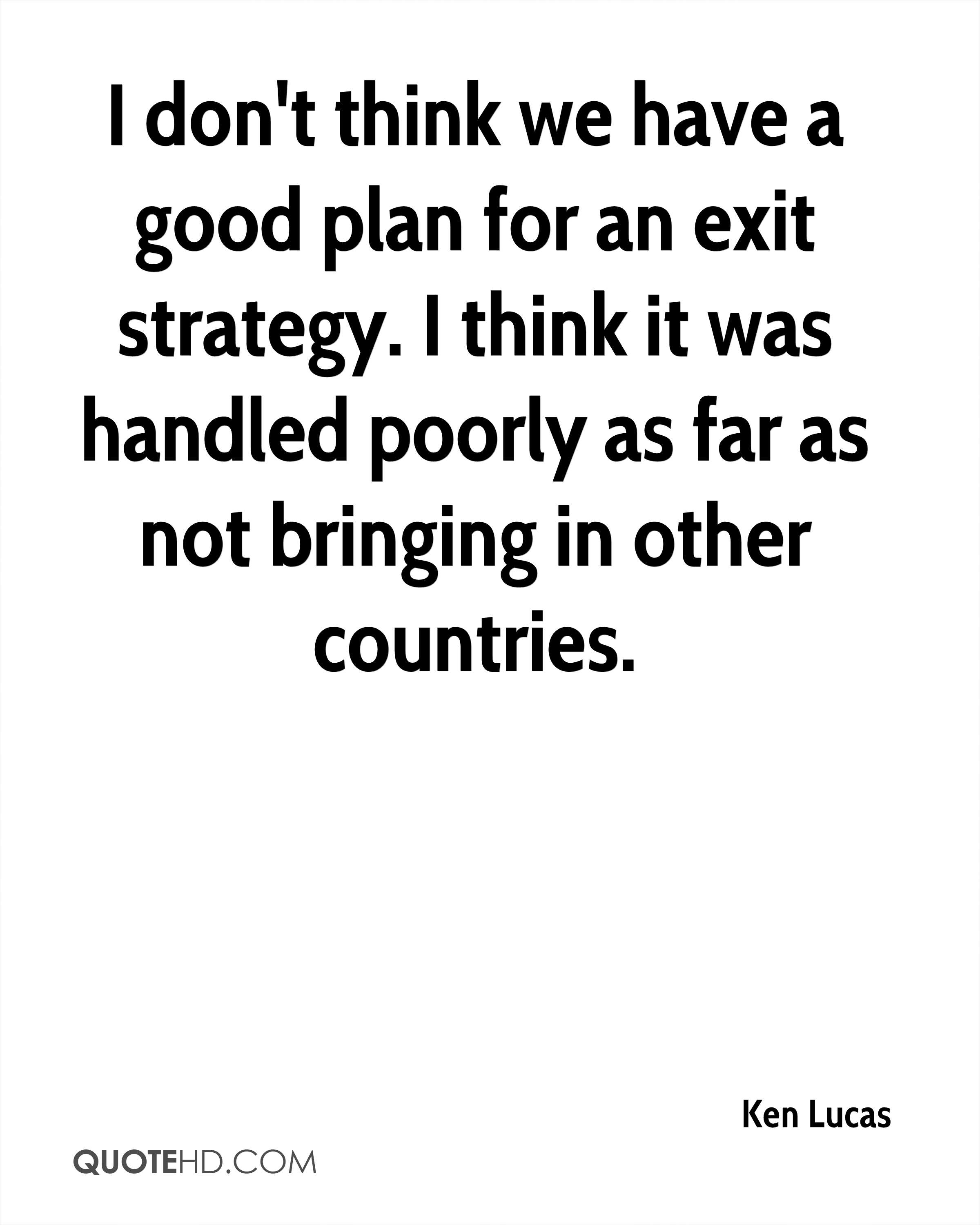 I don't think we have a good plan for an exit strategy. I think it was handled poorly as far as not bringing in other countries.